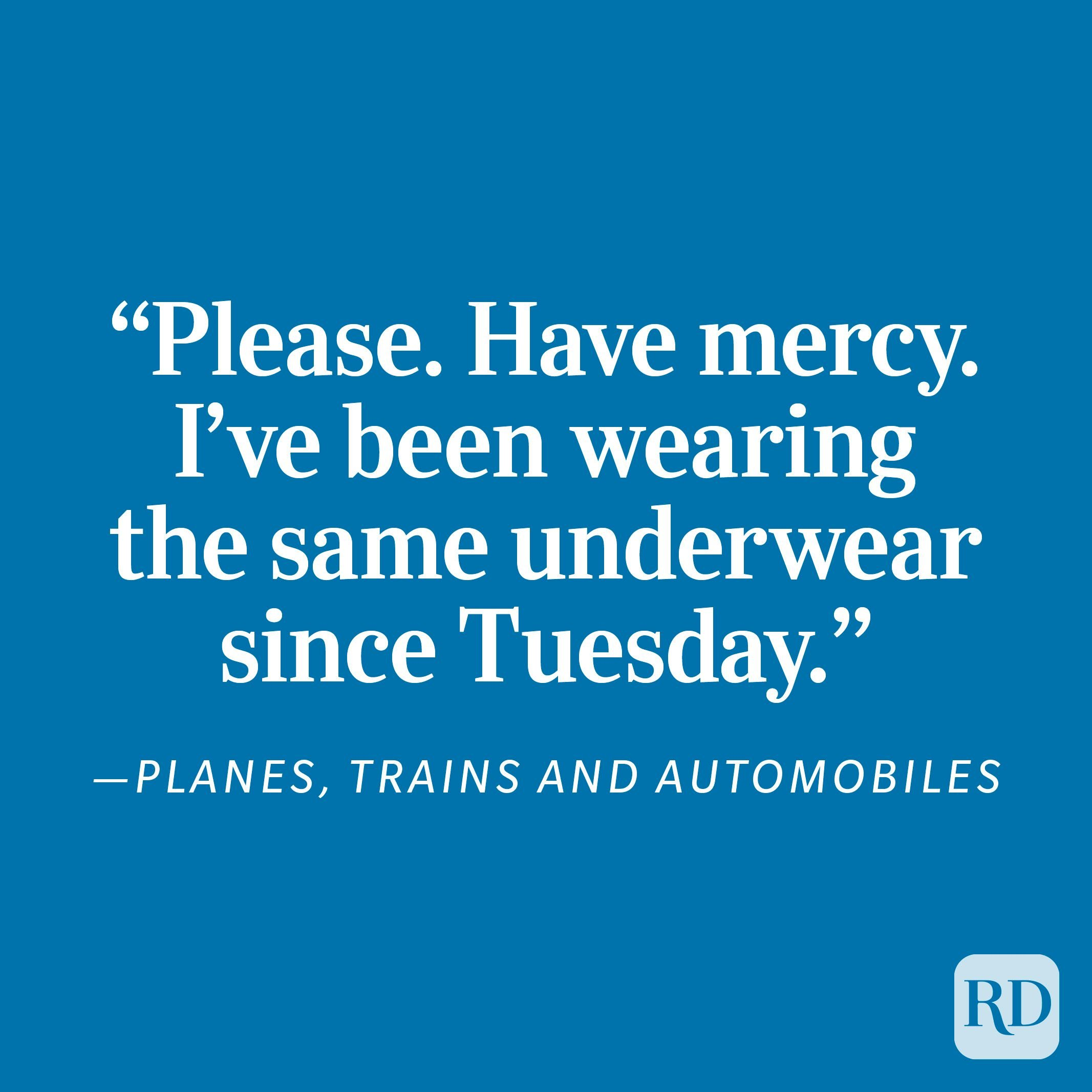 """""""Please. Have mercy. I've been wearing the same underwear since Tuesday."""" - Planes, Trains and Automobiles"""