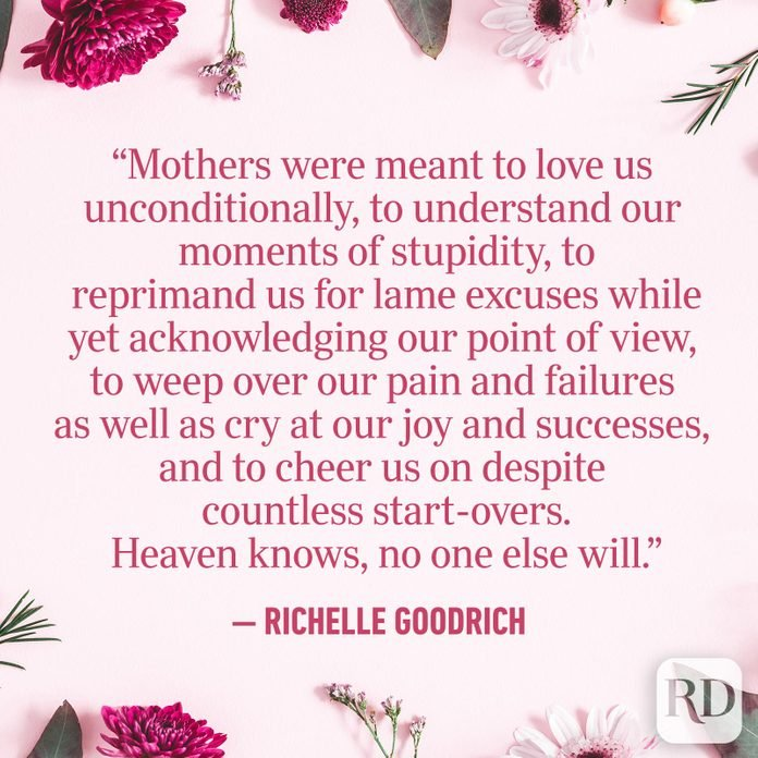 """Mothers were meant to love us unconditionally, to understand our moments of stupidity, to reprimand us for lame excuses while yet acknowledging our point of view, to weep over our pain and failures as well as cry at our joy and successes, and to cheer us on despite countless start-overs. Heaven knows, no one else will."""