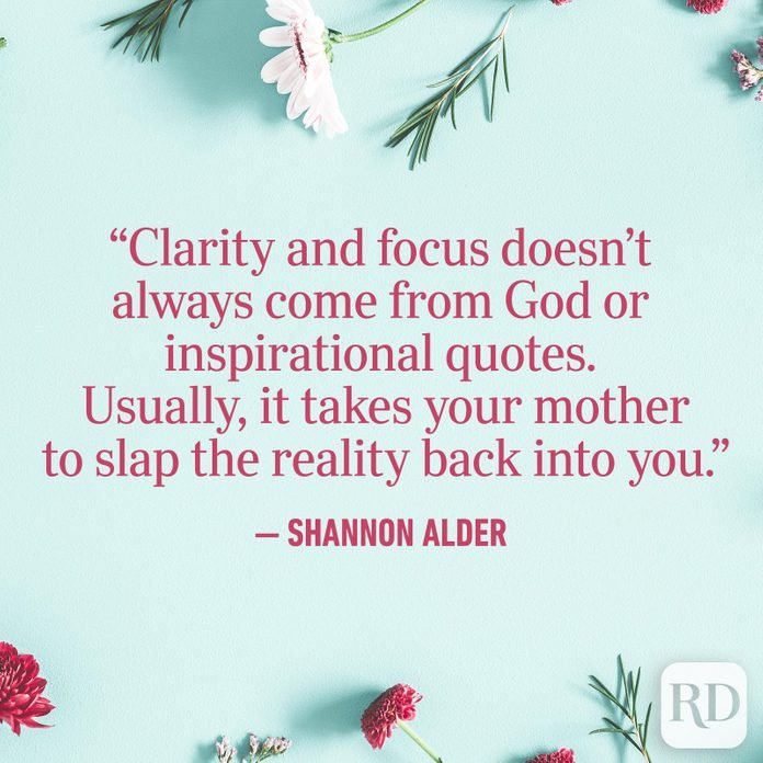 """Clarity and focus doesn't always come from God or inspirational quotes. Usually, it takes your mother to slap the reality back into you."""