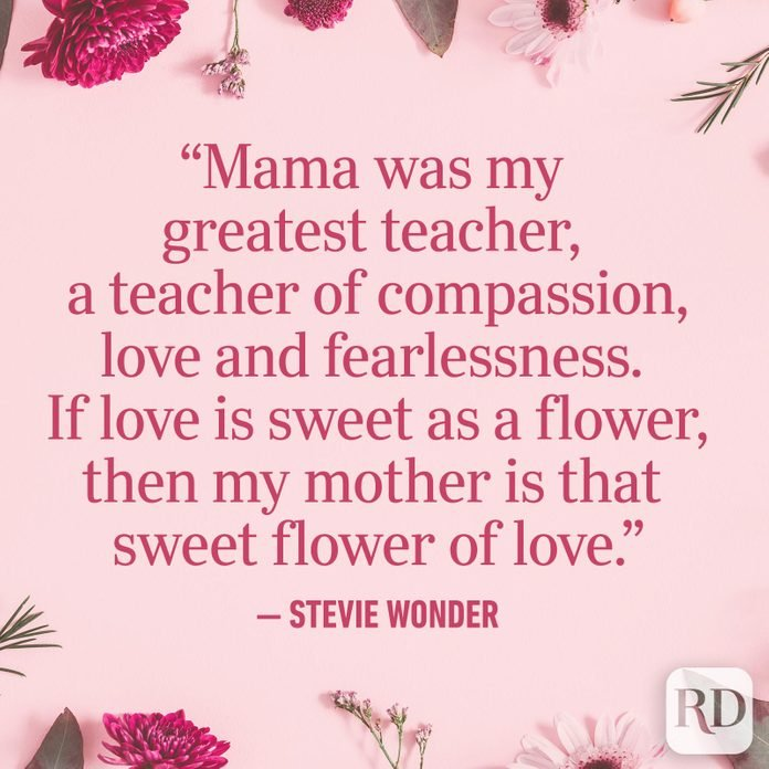 """Mama was my greatest teacher, a teacher of compassion, love and fearlessness. If love is sweet as a flower, then my mother is that sweet flower of love."""