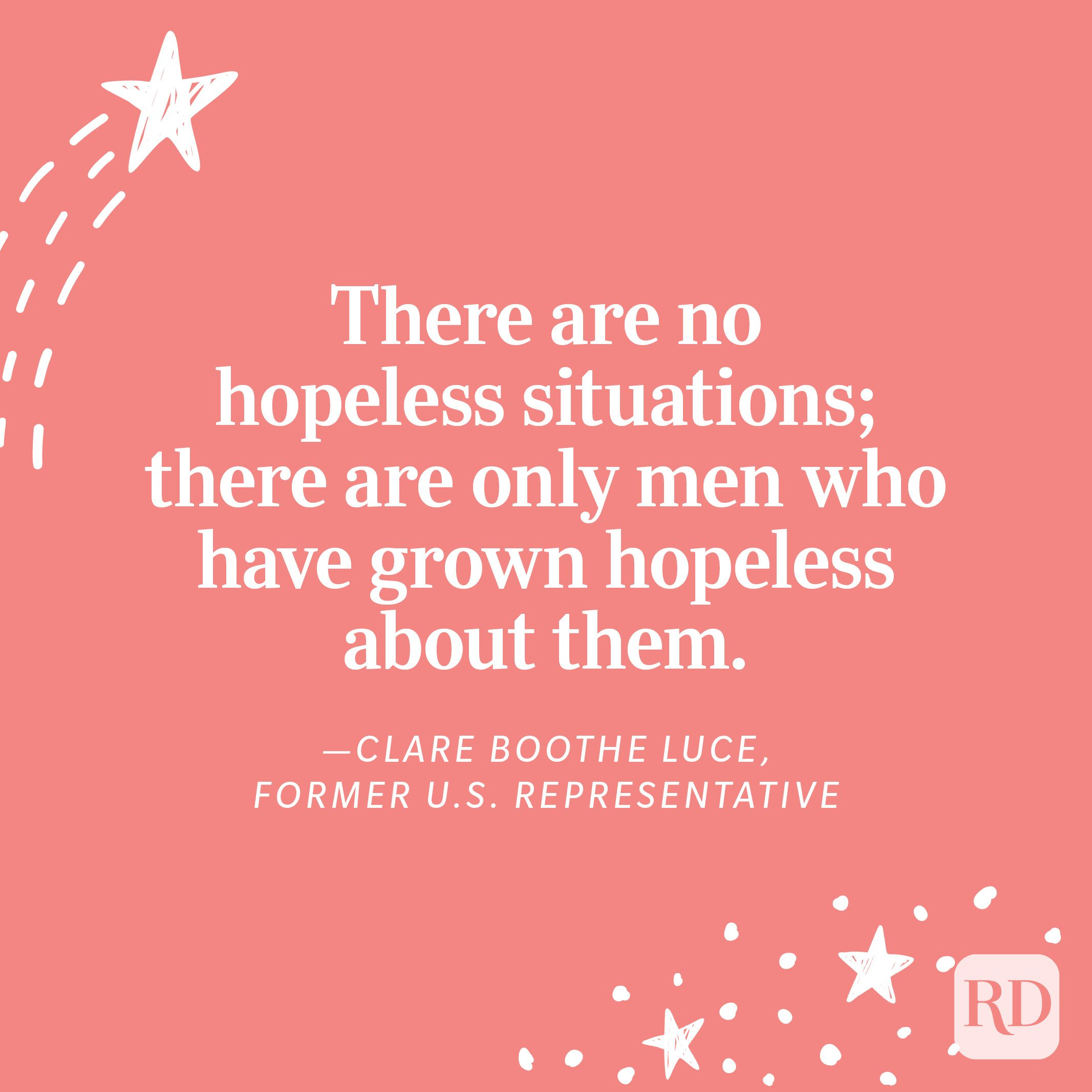 """""""There are no hopeless situations; there are only men who have grown hopeless about them.""""—Clare Boothe Luce, former U.S. representative"""