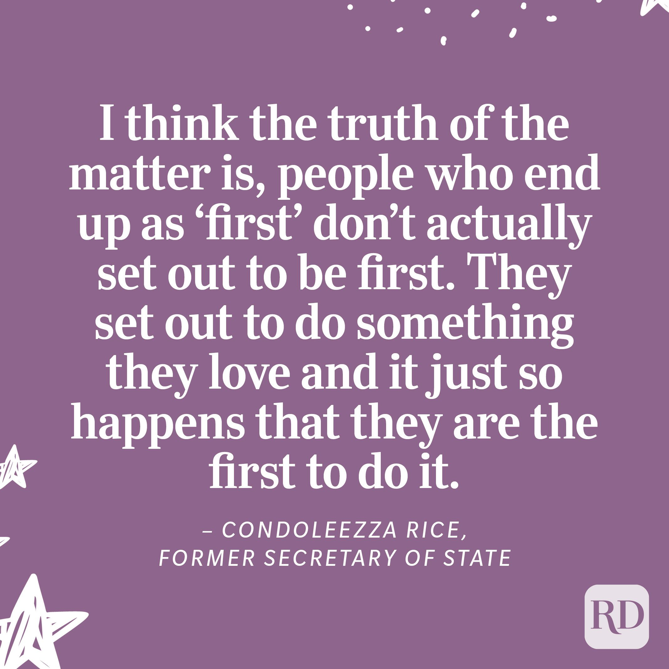 """""""I think the truth of the matter is, people who end up as 'first' don't actually set out to be first.They set out to do something they love and it just so happens that they are the first to do it.""""– Condoleezza Rice, Former Secretary of State"""