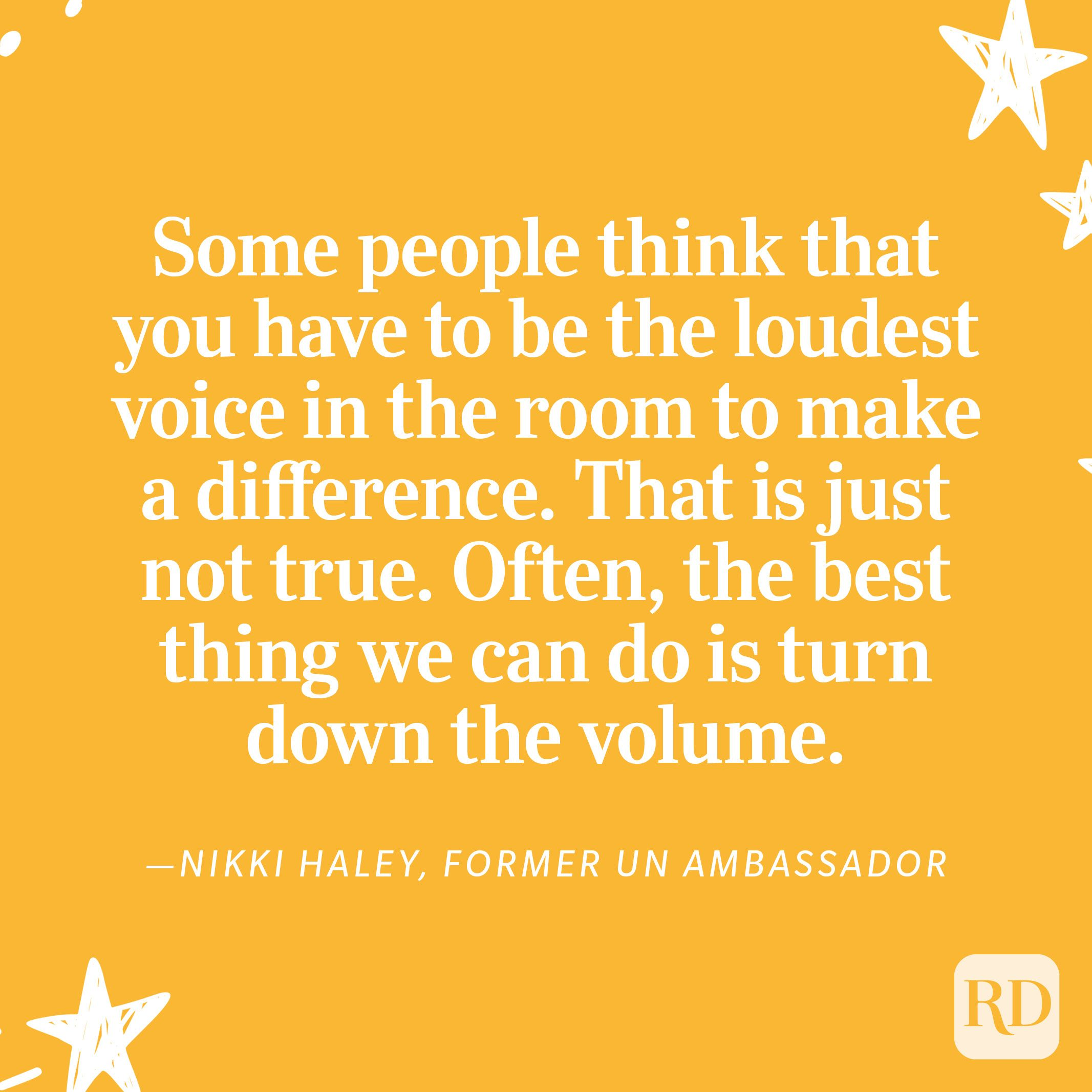 """""""Some people think that you have to be the loudest voice in the room to make a difference. That is just not true. Often, the best thing we can do is turn down the volume. When the sound is quieter, you can actually hear what someone else is saying. And that can make a world of difference."""" —Nikki Haley, former UN Ambassador"""