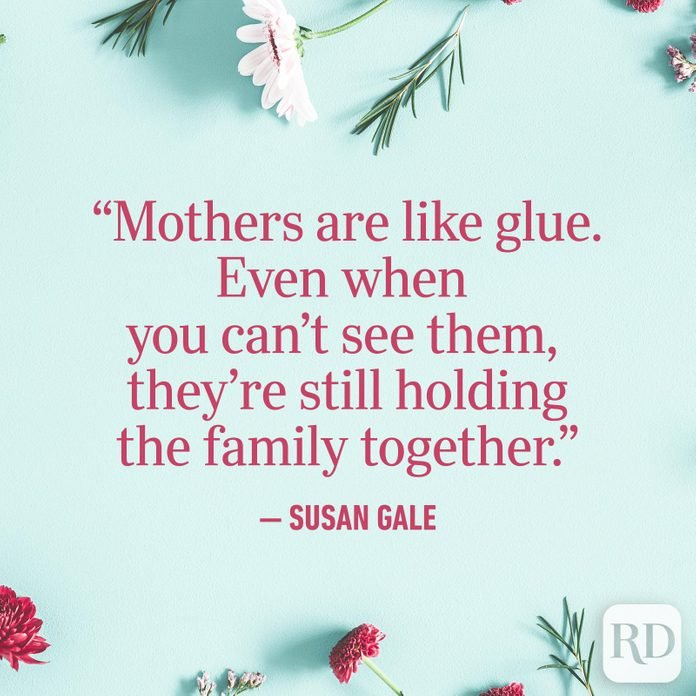 """Mothers are like glue. Even when you can't see them, they're still holding the family together."""