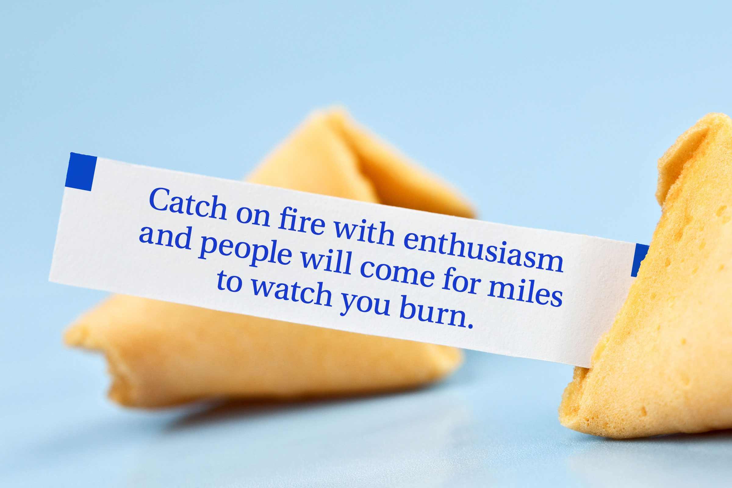 For image: Catch on fire with enthusiasm and people will come for miles to watch you burn.