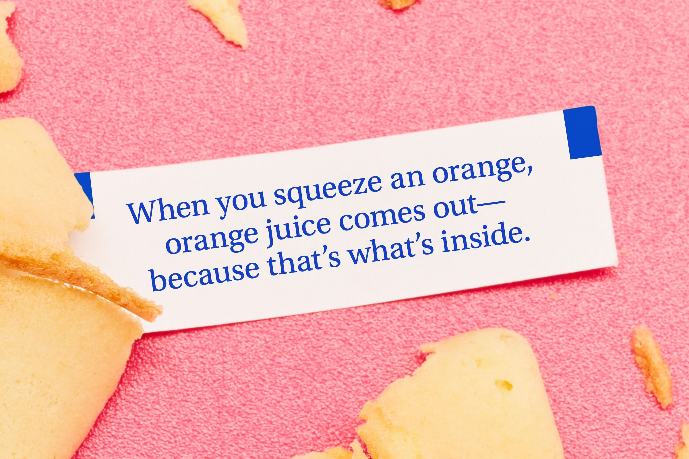 For image: When you squeeze an orange, orange juice comes out—because that's what's inside.