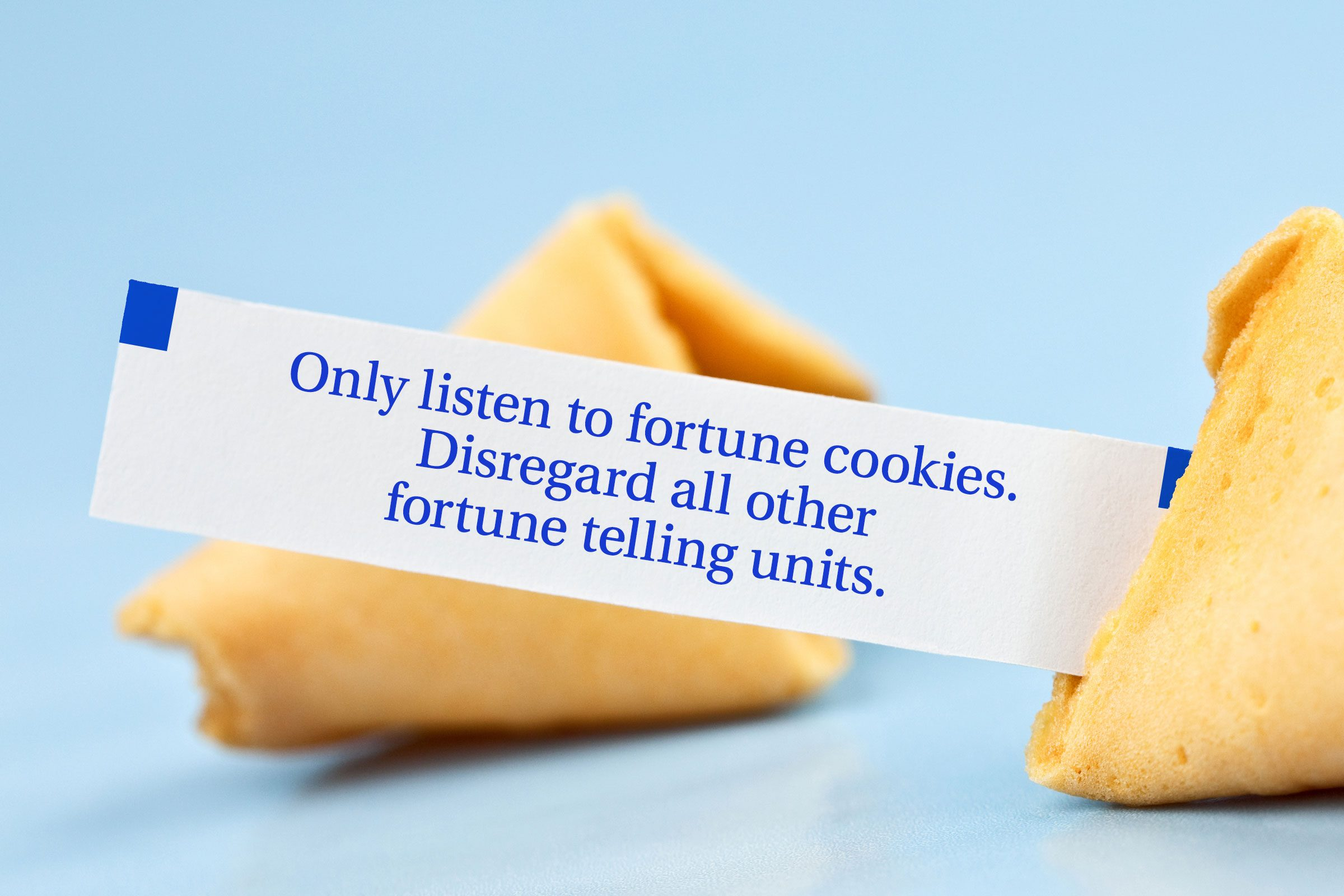 Only listen to fortune cookies. Disregard all other fortune telling units.