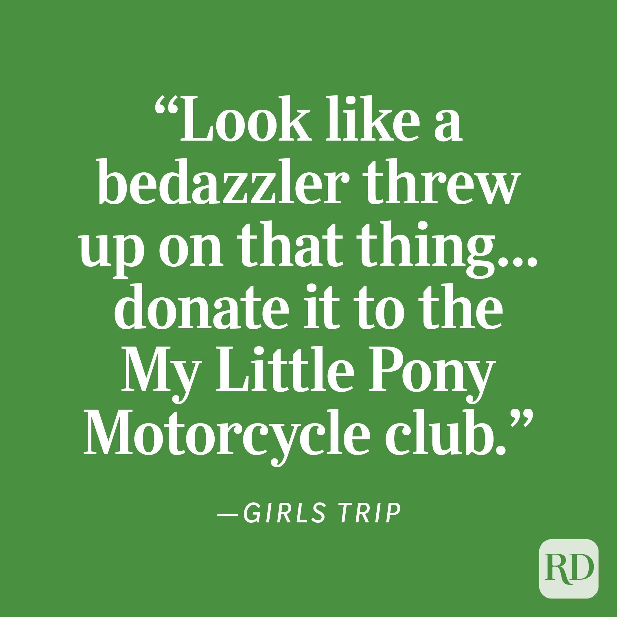 """Girls Trip """"Look like a bedazzler threw up on that thing . . . donate it to the My Little Pony Motorcycle club."""""""