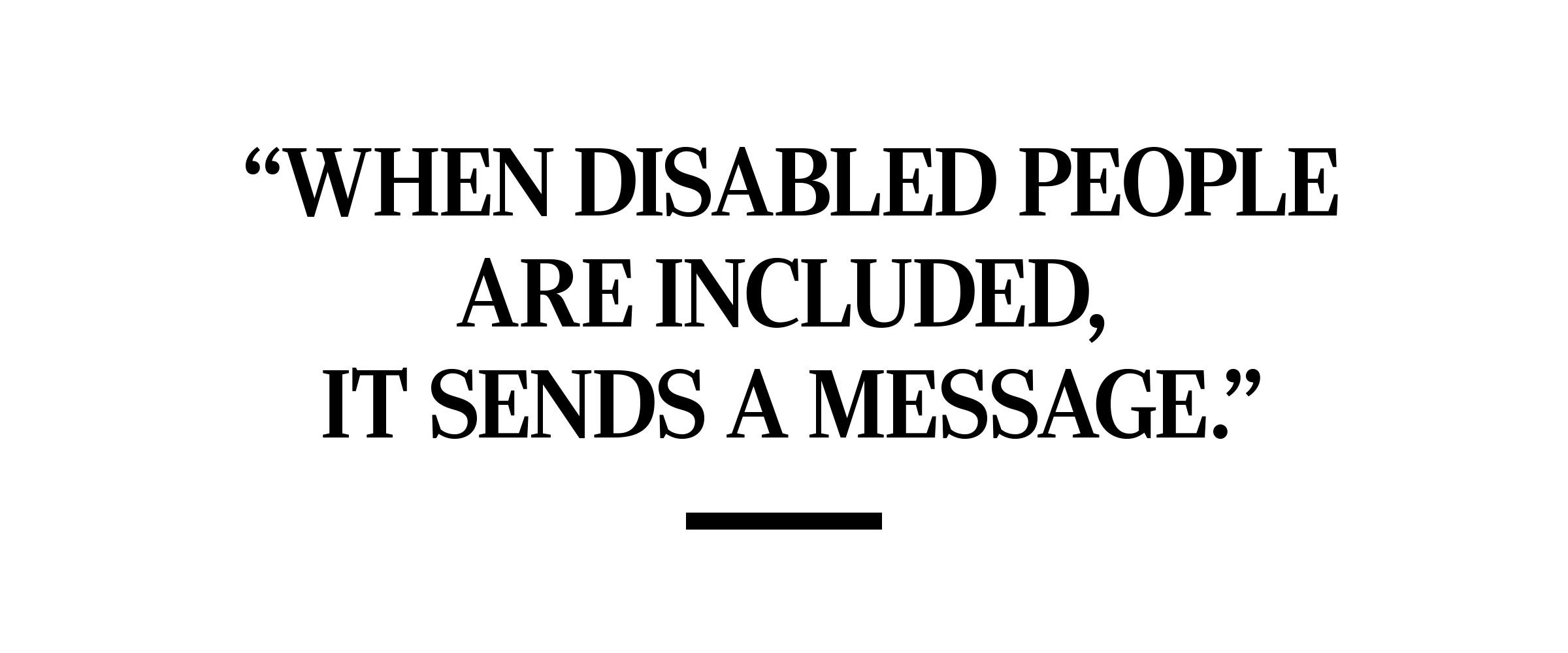 """""""when disabled people are included, it sends a message."""" melissa blake"""