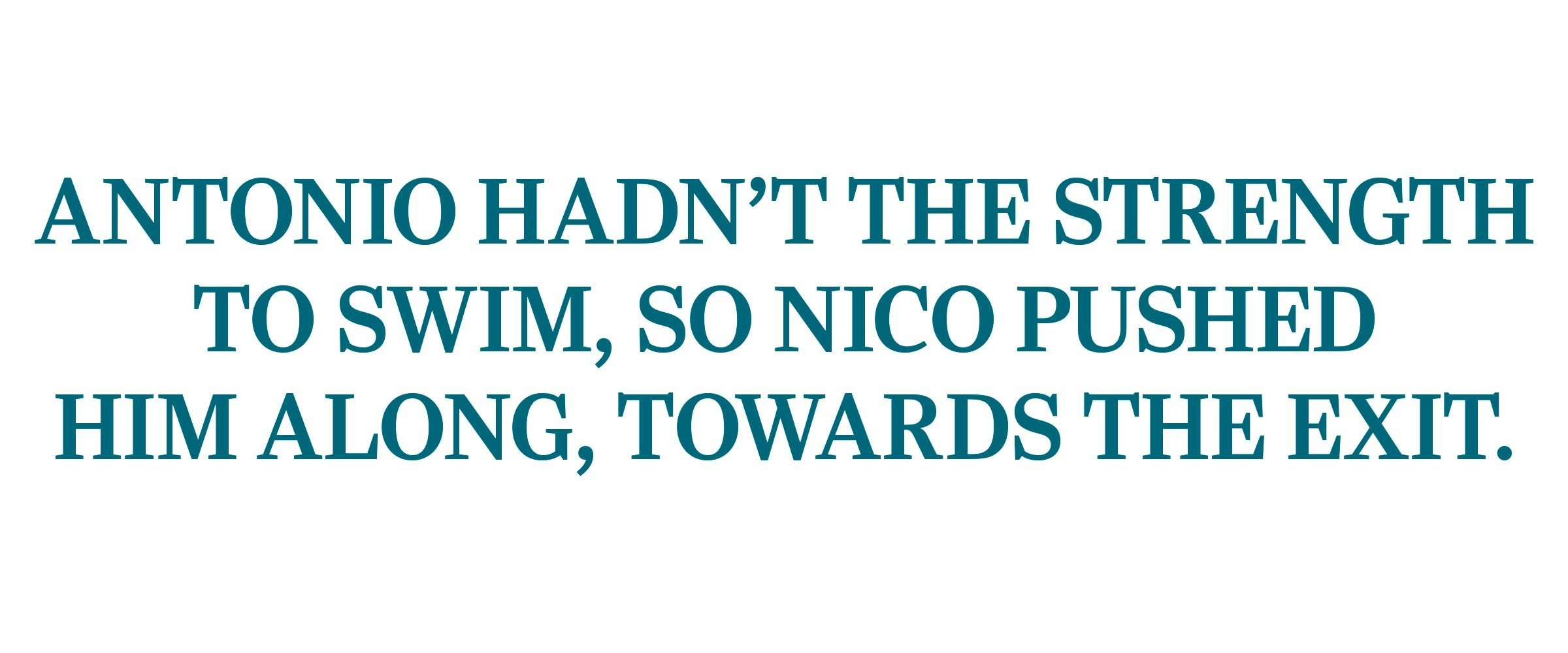 """Antonio hadn't the strength to swim, so nico pushed him along, towards the exit."""