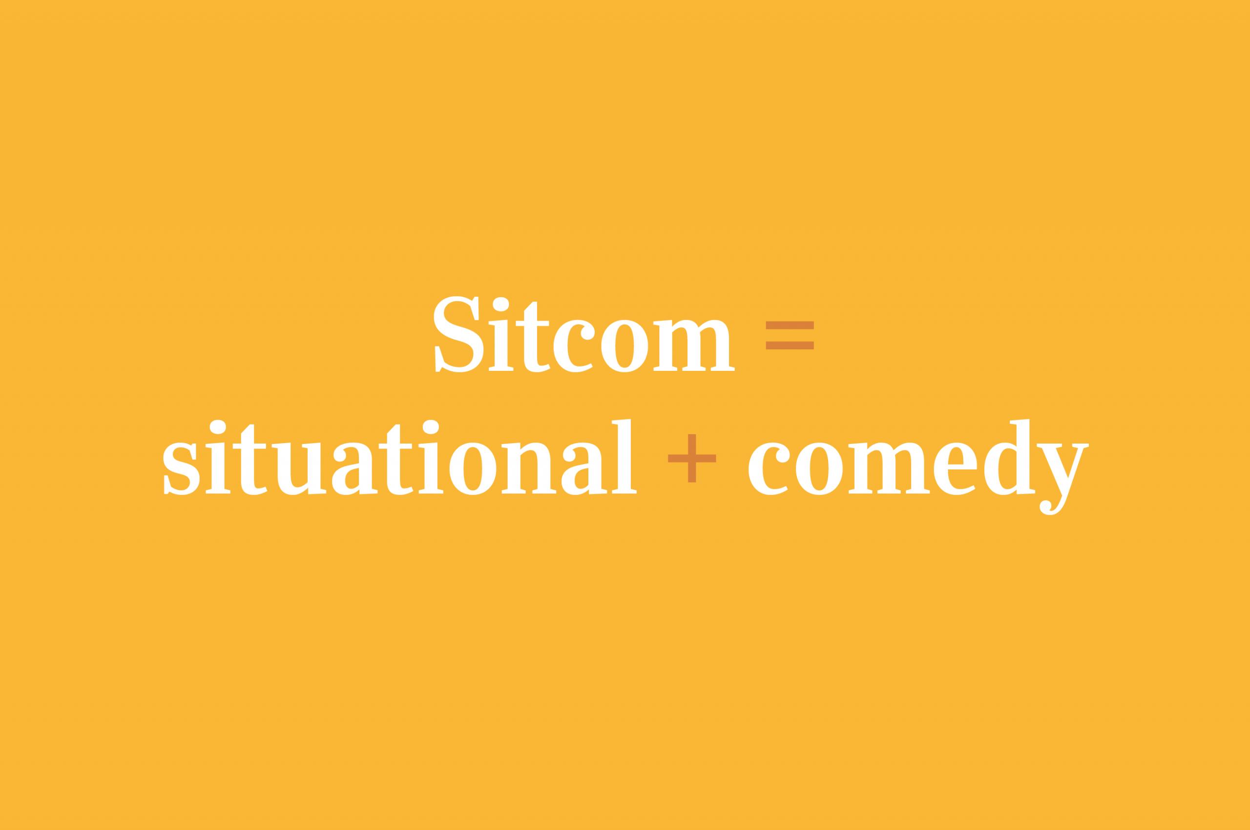 Sitcom = Situational + Comedy