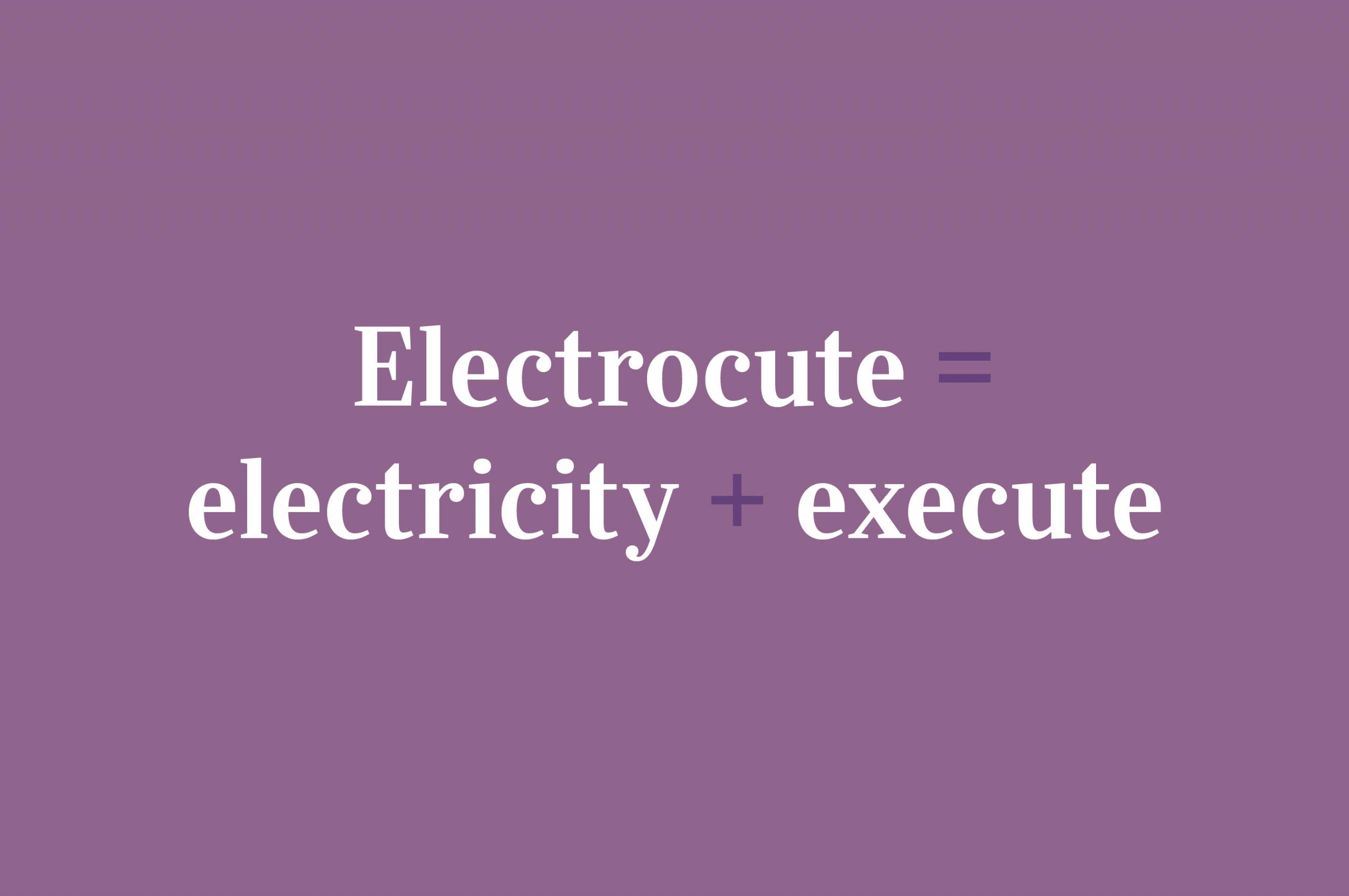 Electrocute = electricity + execute