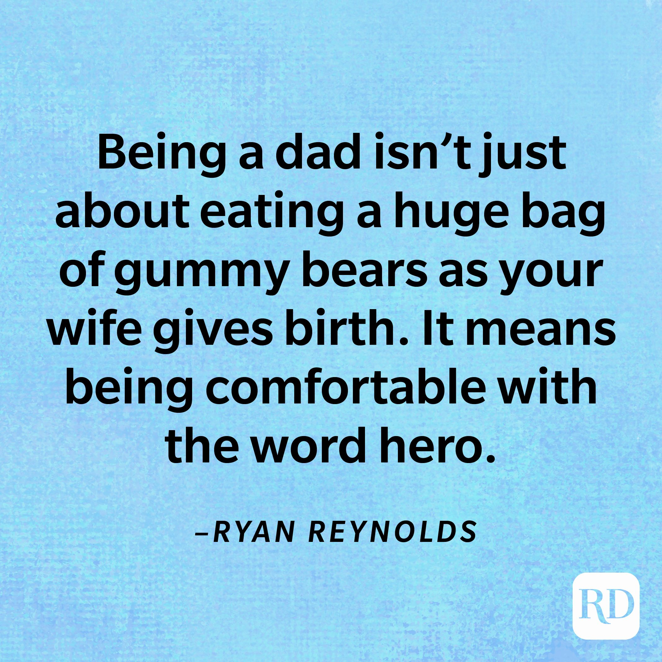"""""""Being a dad isn't just about eating a huge bag of gummy bears as your wife gives birth. It means being comfortable with the word hero.""""—Ryan Reynolds"""