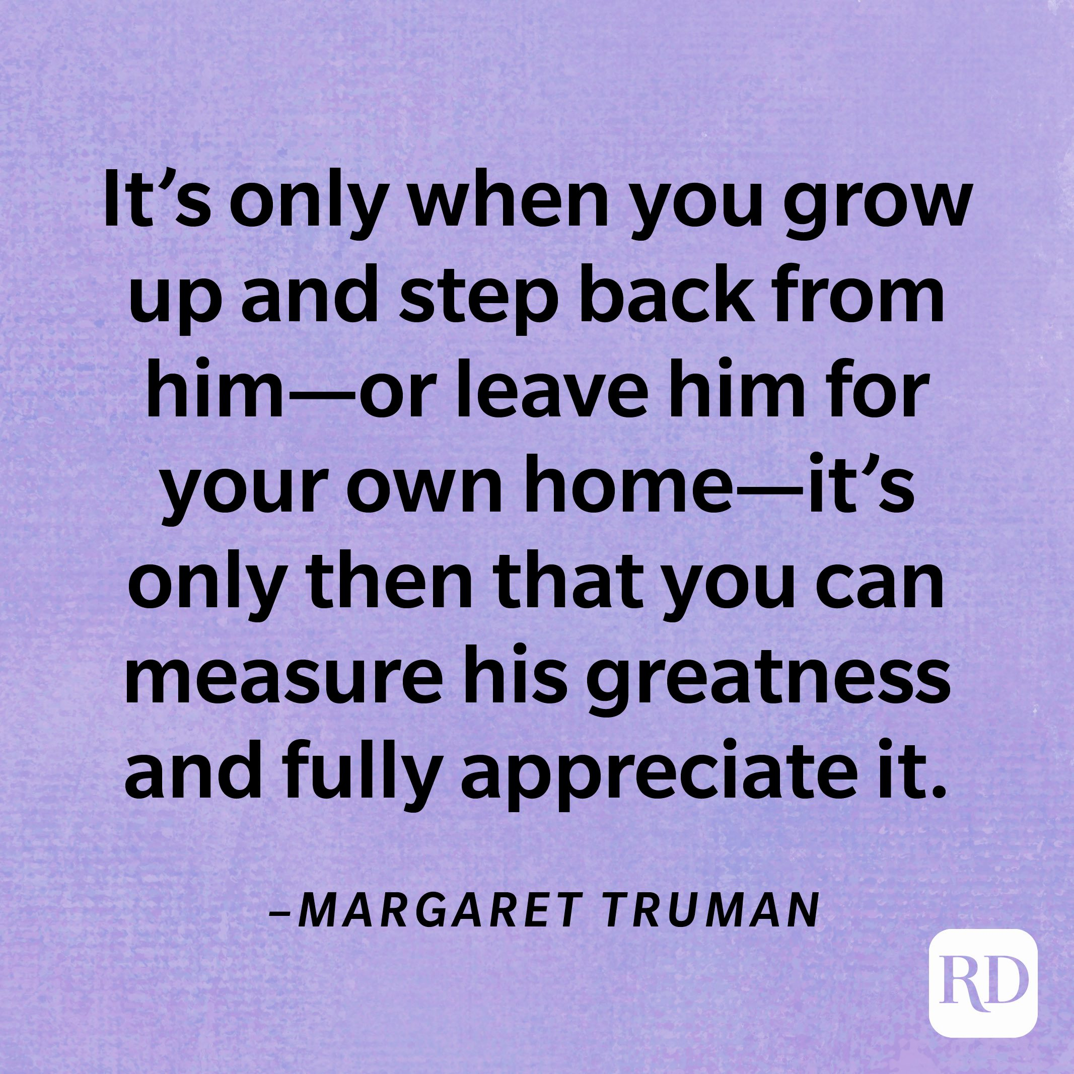 """""""It's only when you grow up and step back from him—or leave him for your own home—it's only then that you can measure his greatness and fully appreciate it.""""—Margaret Truman"""