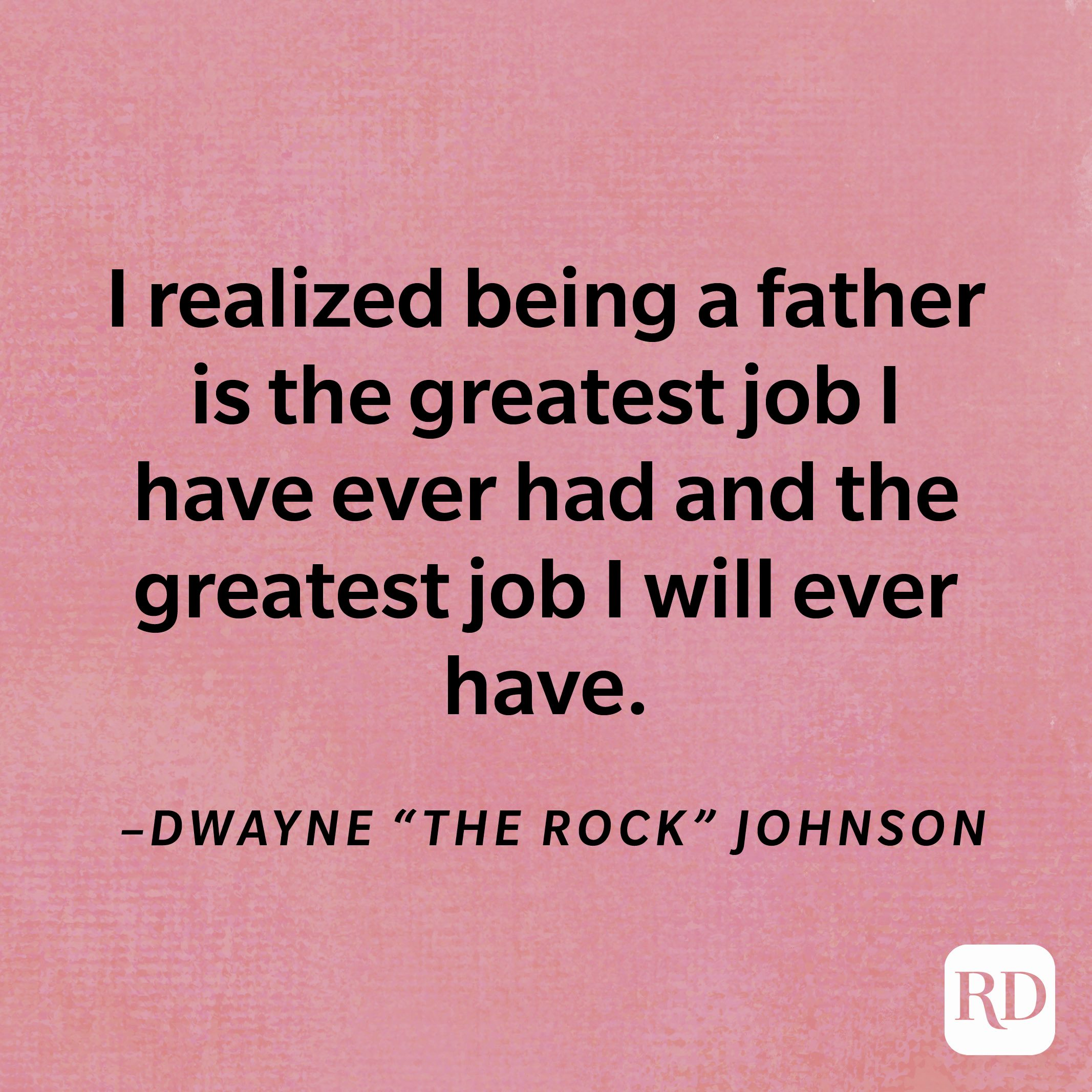 """""""I realized being a father is the greatest job I have ever had and the greatest job I will ever have.""""—Dwayne """"The Rock"""" Johnson"""