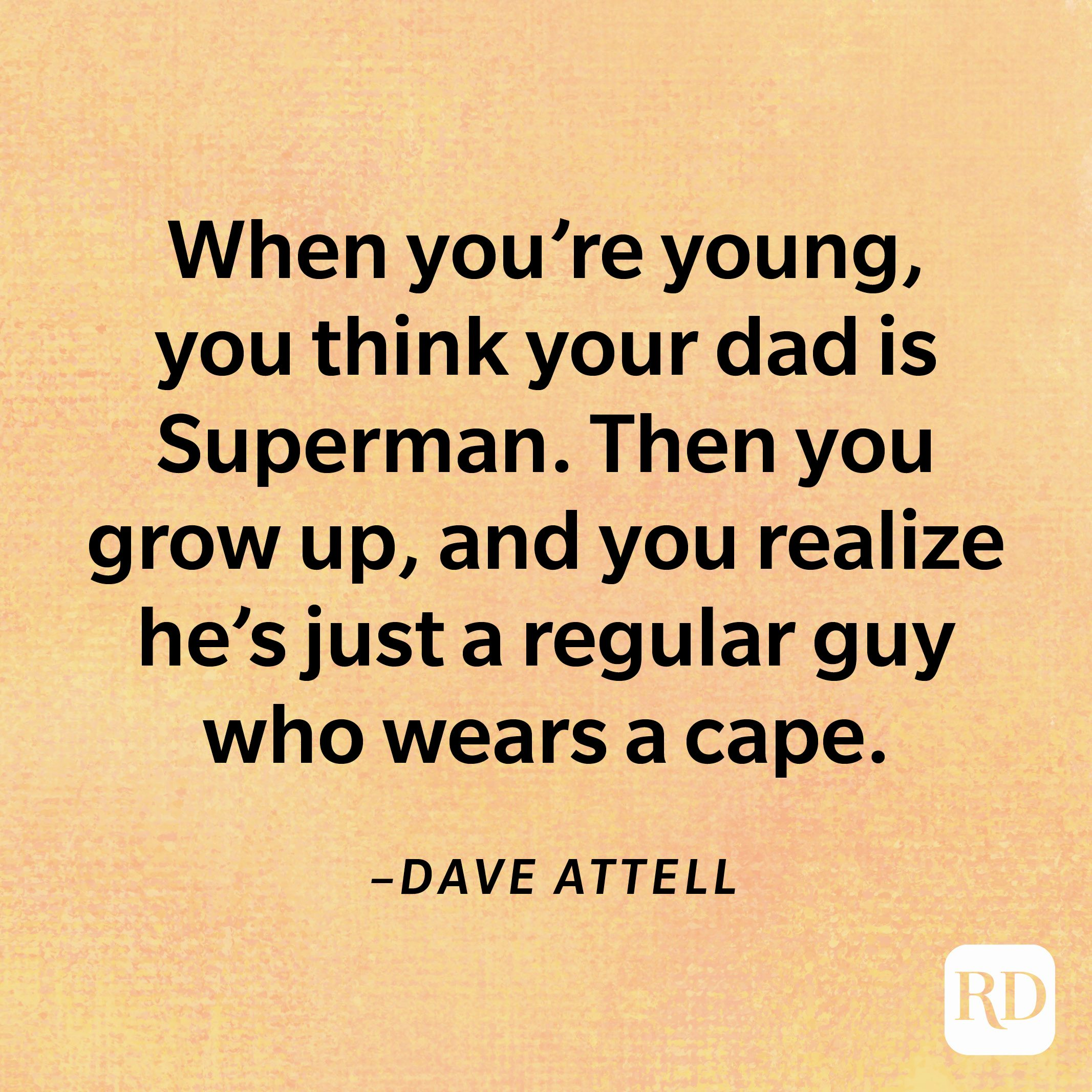 """""""When you're young, you think your dad is Superman. Then you grow up, and you realize he's just a regular guy who wears a cape.""""—Dave Attell"""