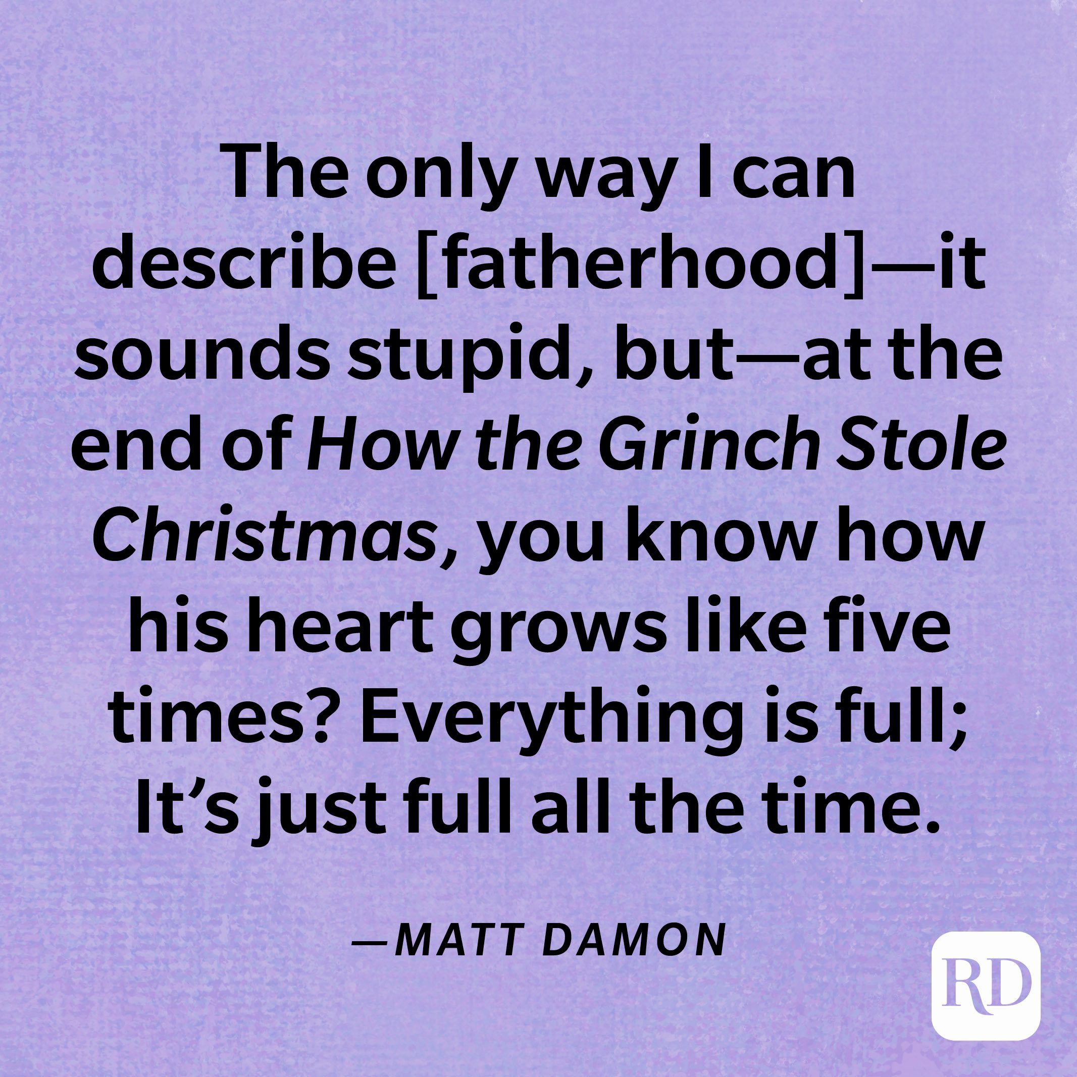 """""""The only way I can describe [fatherhood]—it sounds stupid, but—at the end ofHow the Grinch Stole Christmas, you know how his heart grows like five times? Everything is full; It's just full all the time.""""—Matt Damon"""