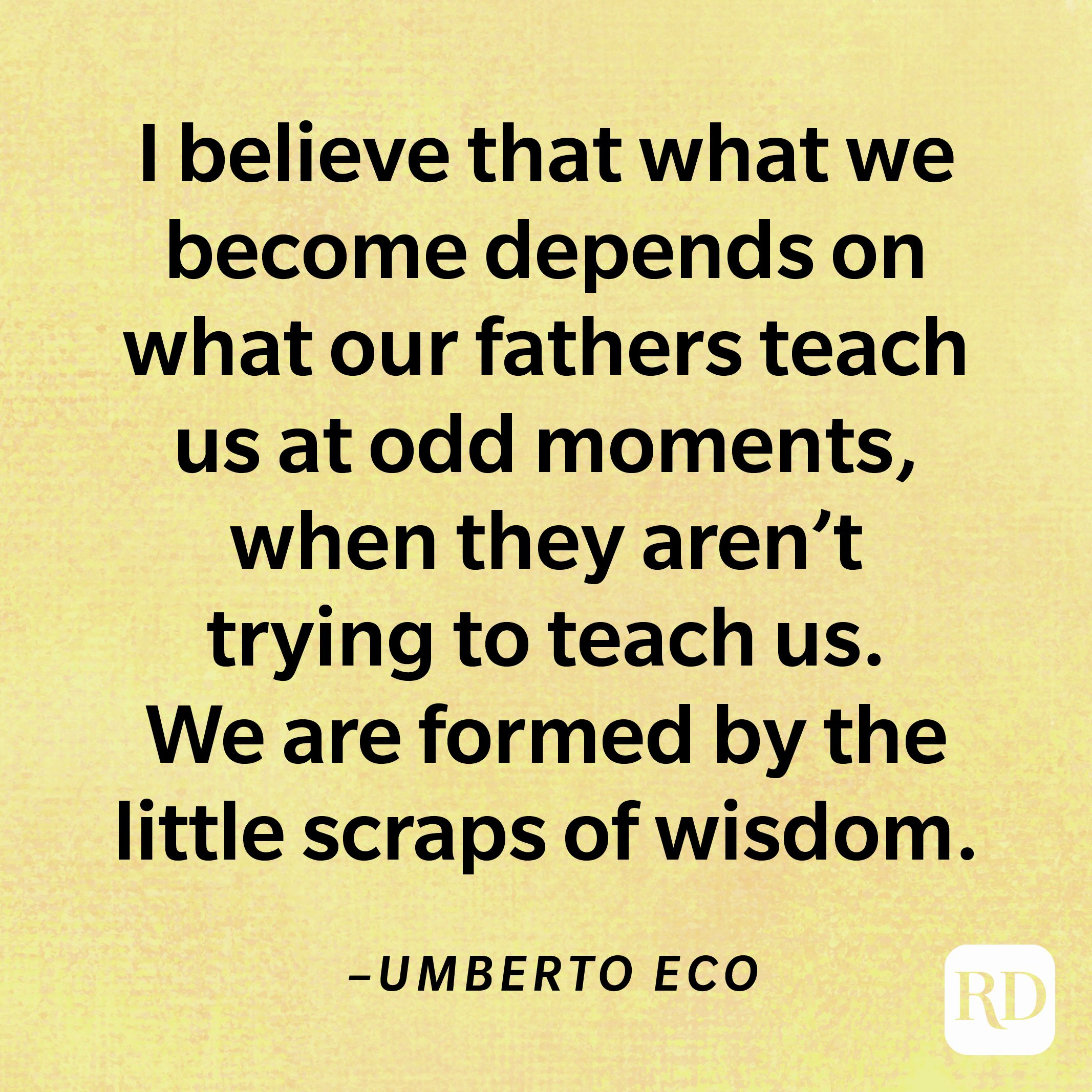 """""""I believe that what we become depends on what our fathers teach us at odd moments, when they aren't trying to teach us. We are formed by the little scraps of wisdom.""""—Umberto Eco"""