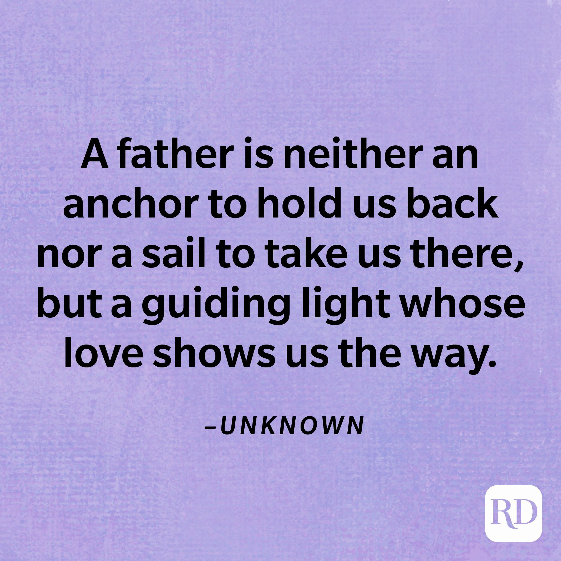 """""""A father is neither an anchor to hold us back nor a sail to take us there, but a guiding light whose love shows us the way.""""—Unknown"""