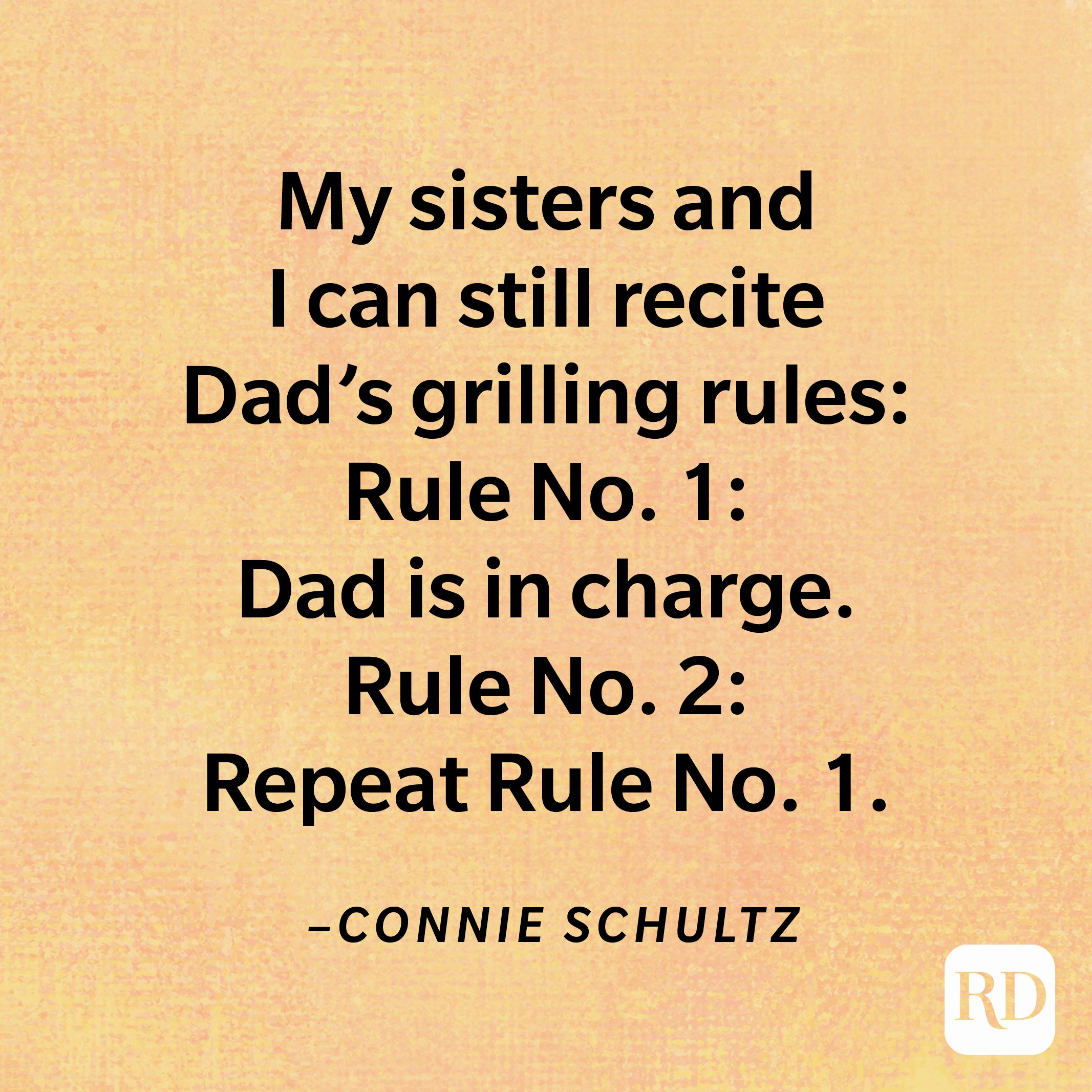 """""""My sisters and I can still recite Dad's grilling rules: Rule No. 1: Dad is in charge. Rule No. 2: Repeat Rule No. 1.""""—Connie Schultz"""