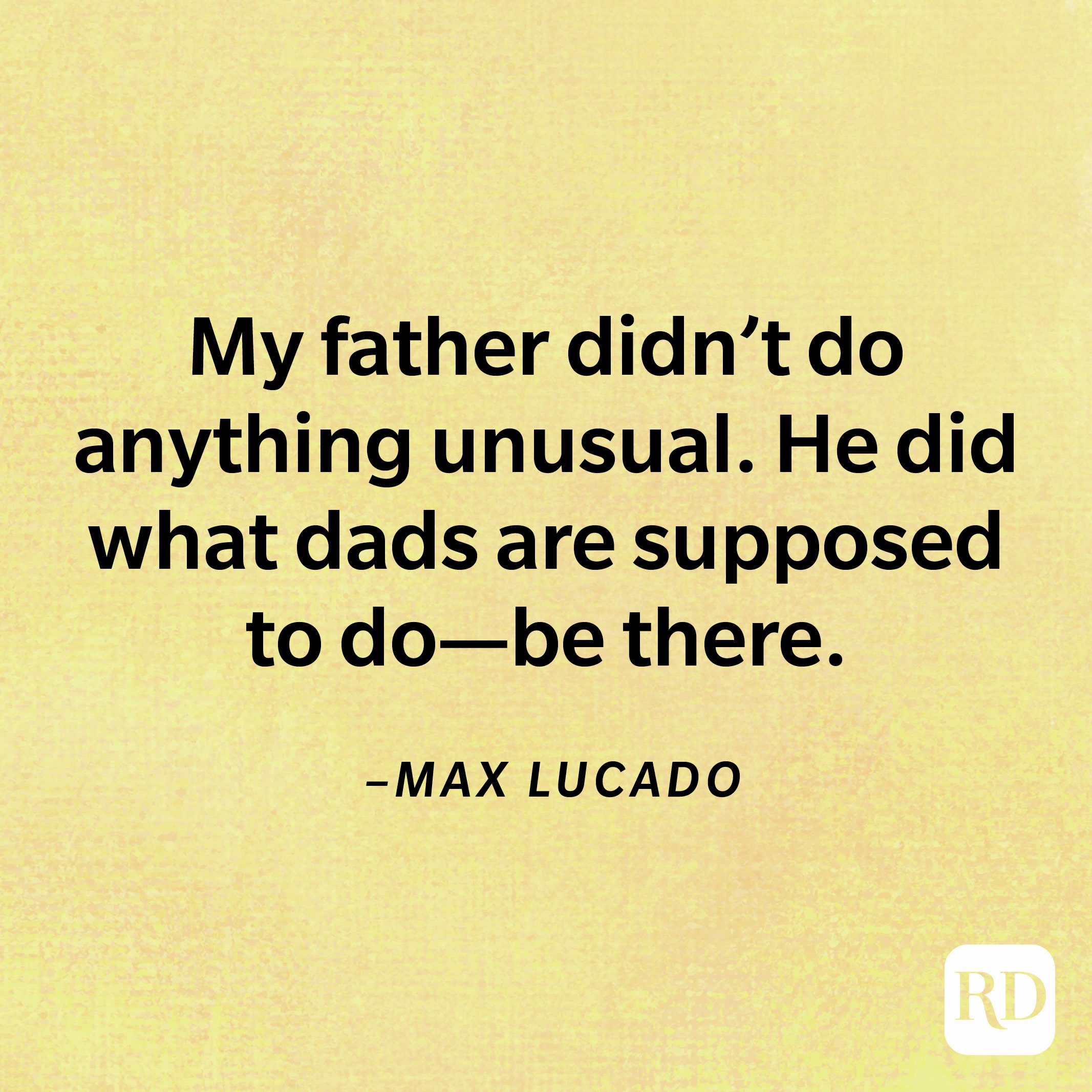 """""""""""My father didn't do anything unusual. He did what dads are supposed to do—be there.""""— Max Lucado"""