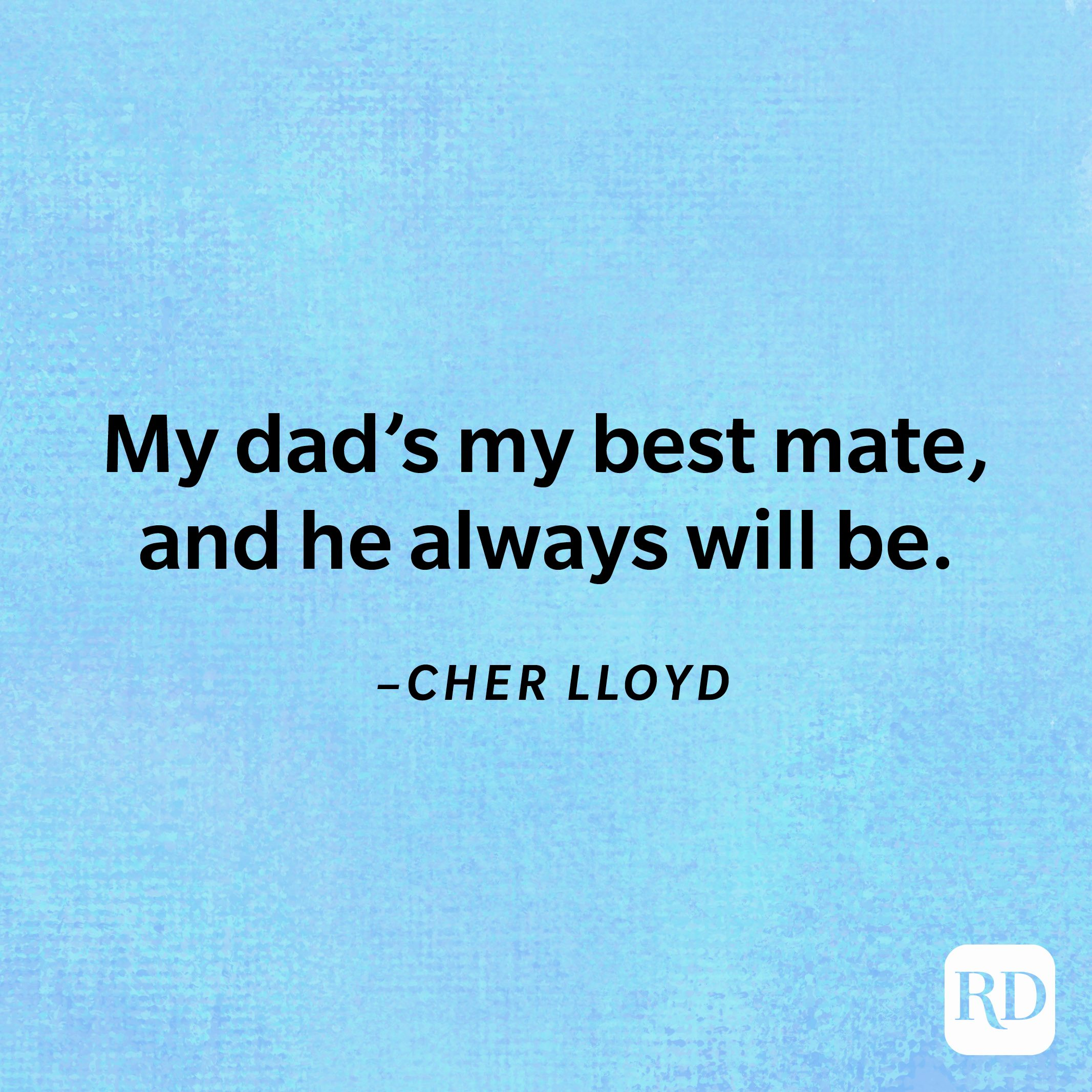 """""""My dad's my best mate, and he always will be.""""— Cher Lloyd"""
