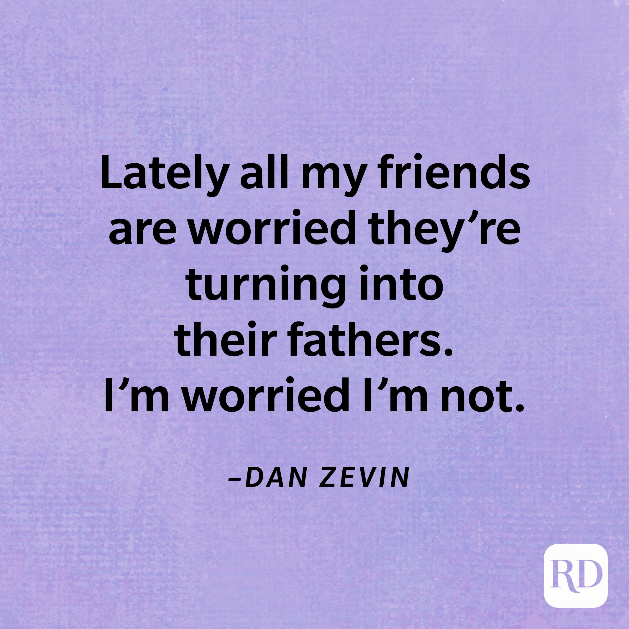 """""""Lately all my friends are worried they're turning into their fathers. I'm worried I'm not.""""—Dan Zevin"""