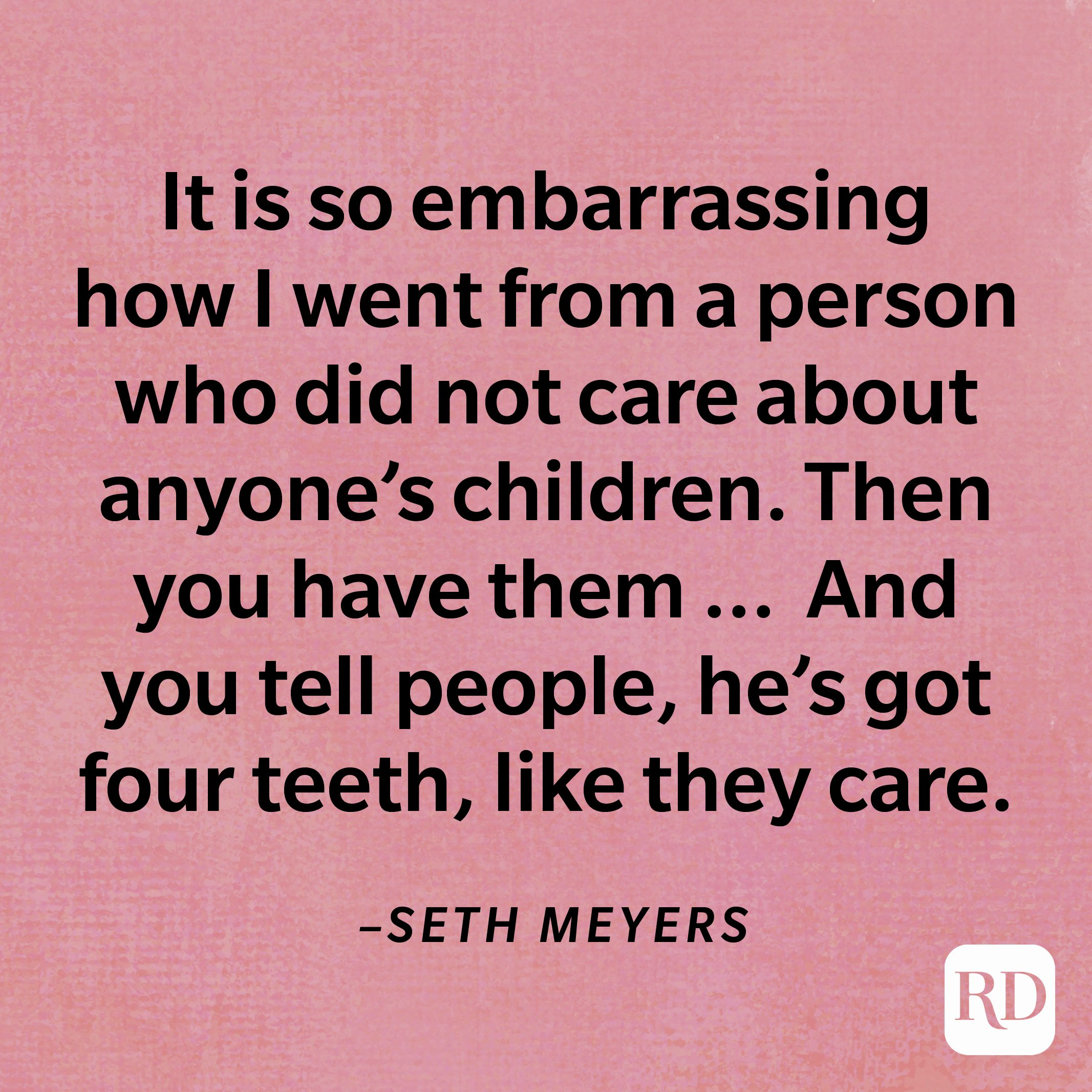 """""""It is so embarrassing how I went from a person who did not care about anyone's children. Then you have them, and you brag about the same stuff that you never cared about. And you tell people, he's got four teeth, like they care.""""—Seth Meyers"""