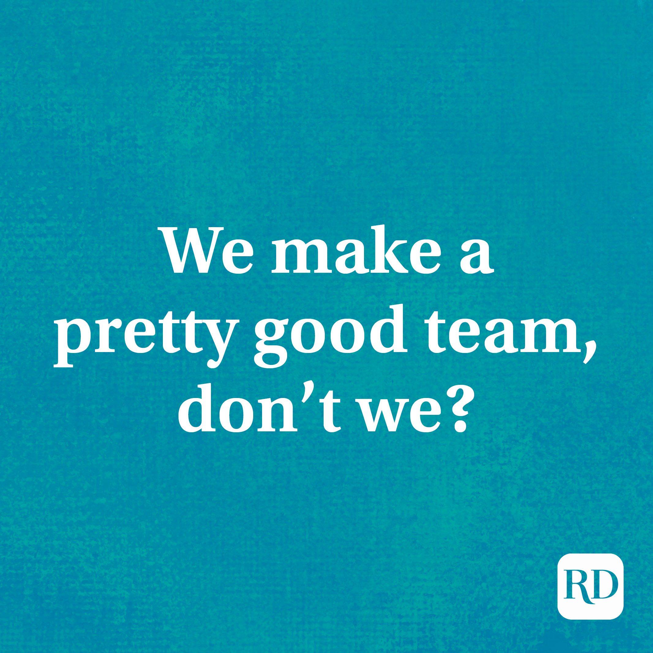 We make a pretty good team, don't we?