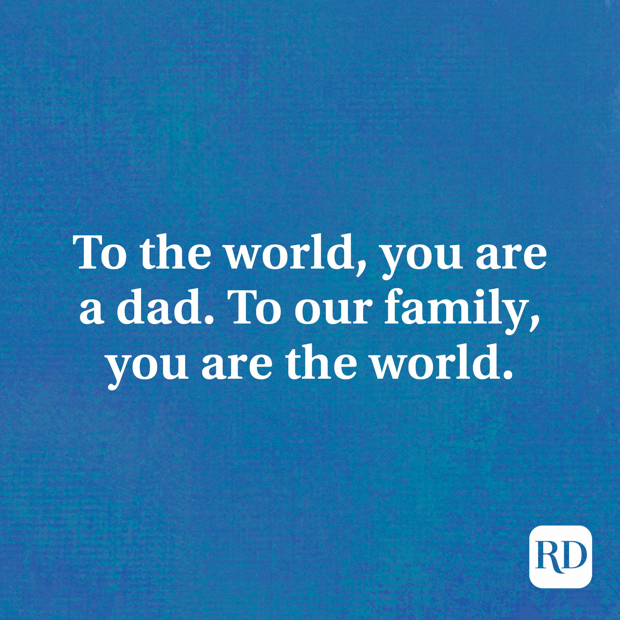 To the world, you are a dad. To our family, you are the world.