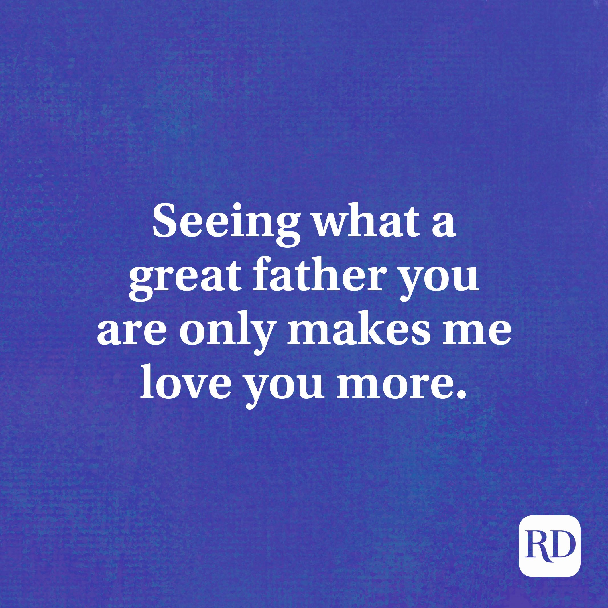 Seeing what a great father you are only makes me love you more.