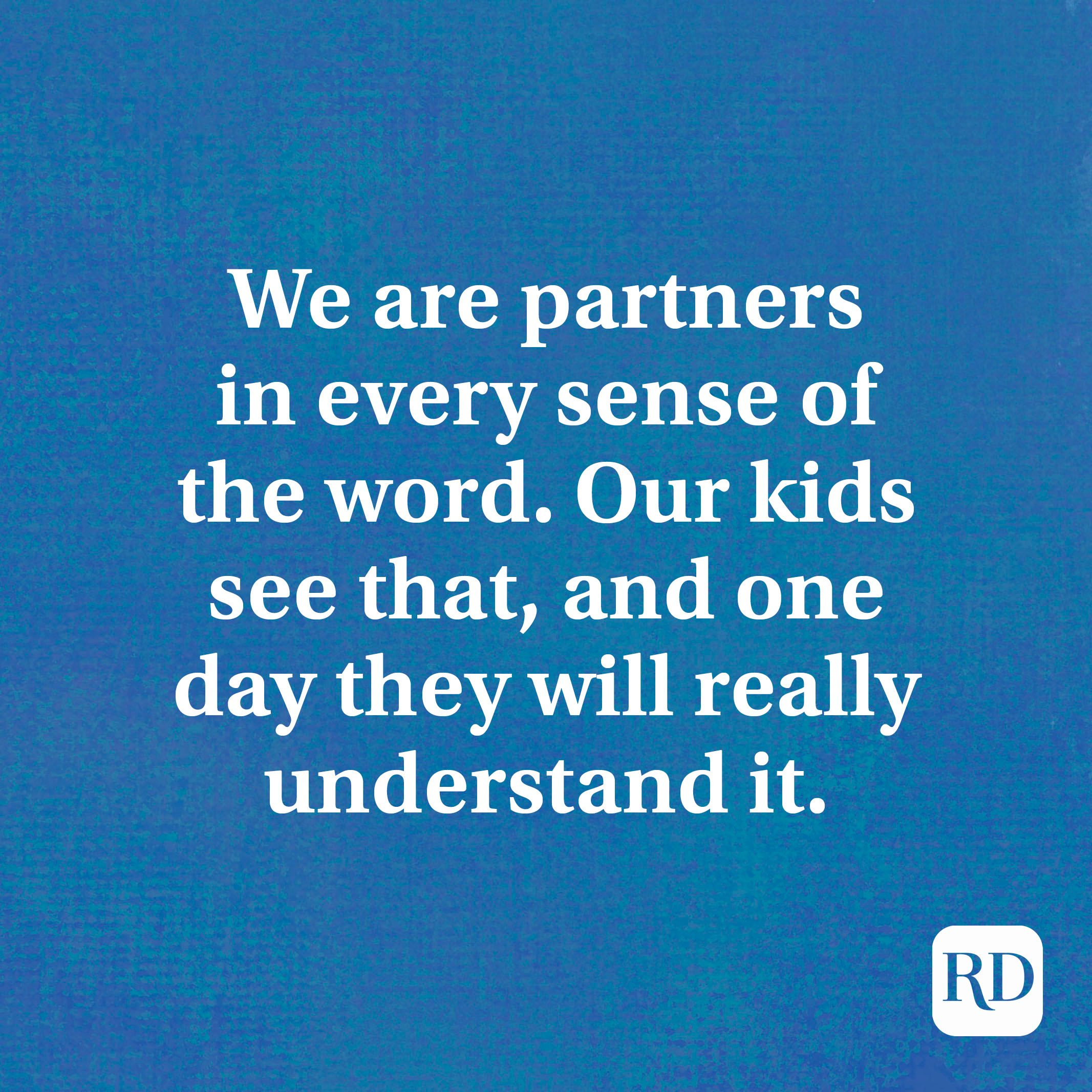 We are partners in every sense of the word. Our kids see that, and one day they will really understand it.