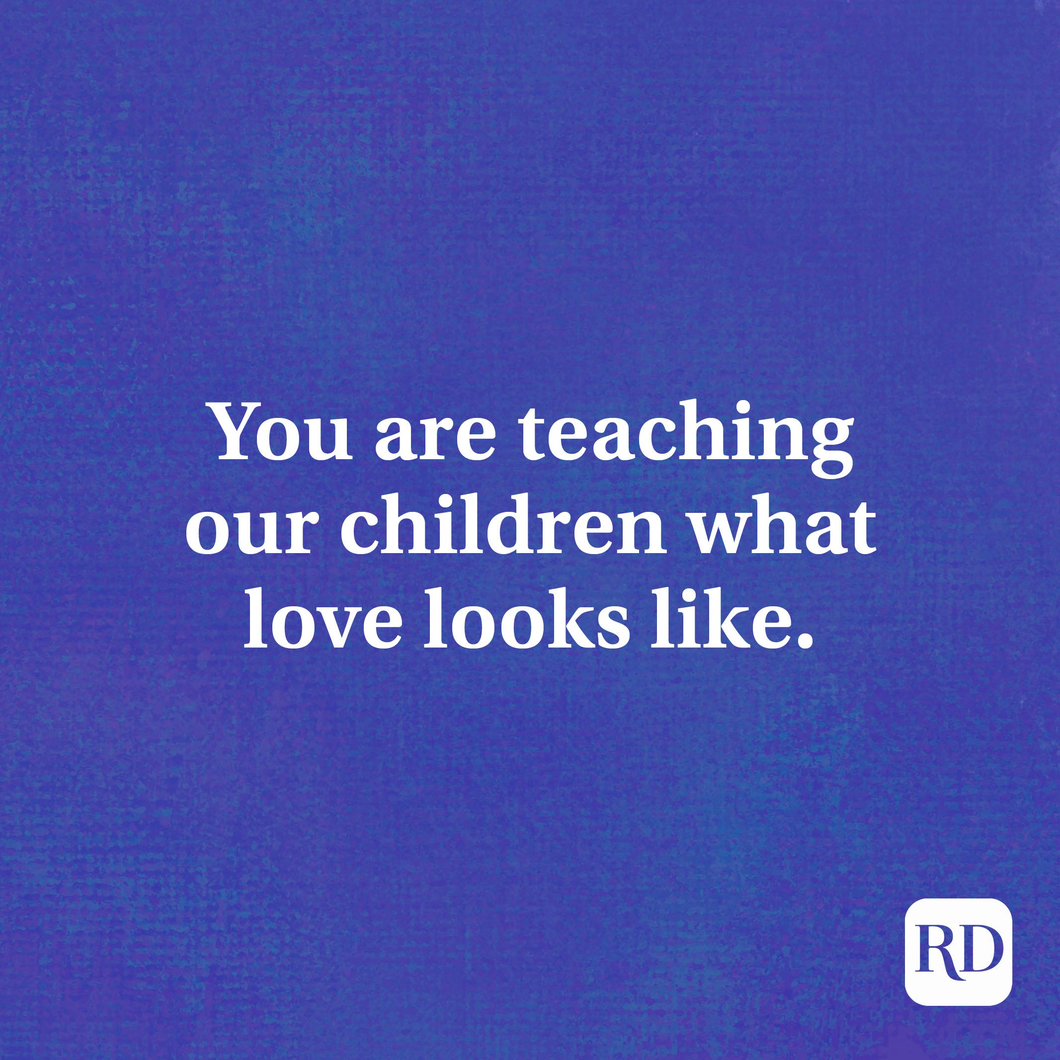 You are teaching our children what love looks like.
