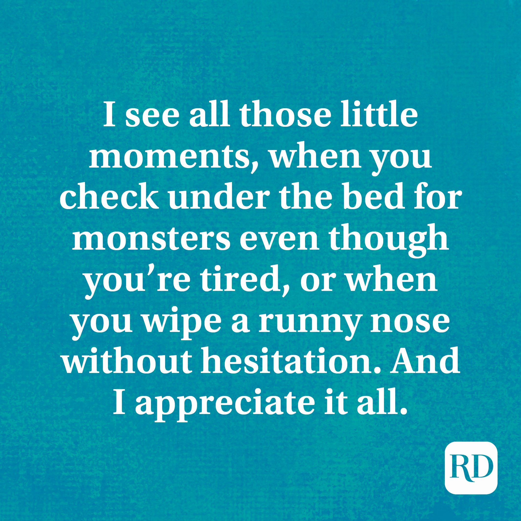 I see all those little moments, when you check under the bed for monsters even though you're tired, or when you wipe a runny nose without hesitation. And I appreciate it all.