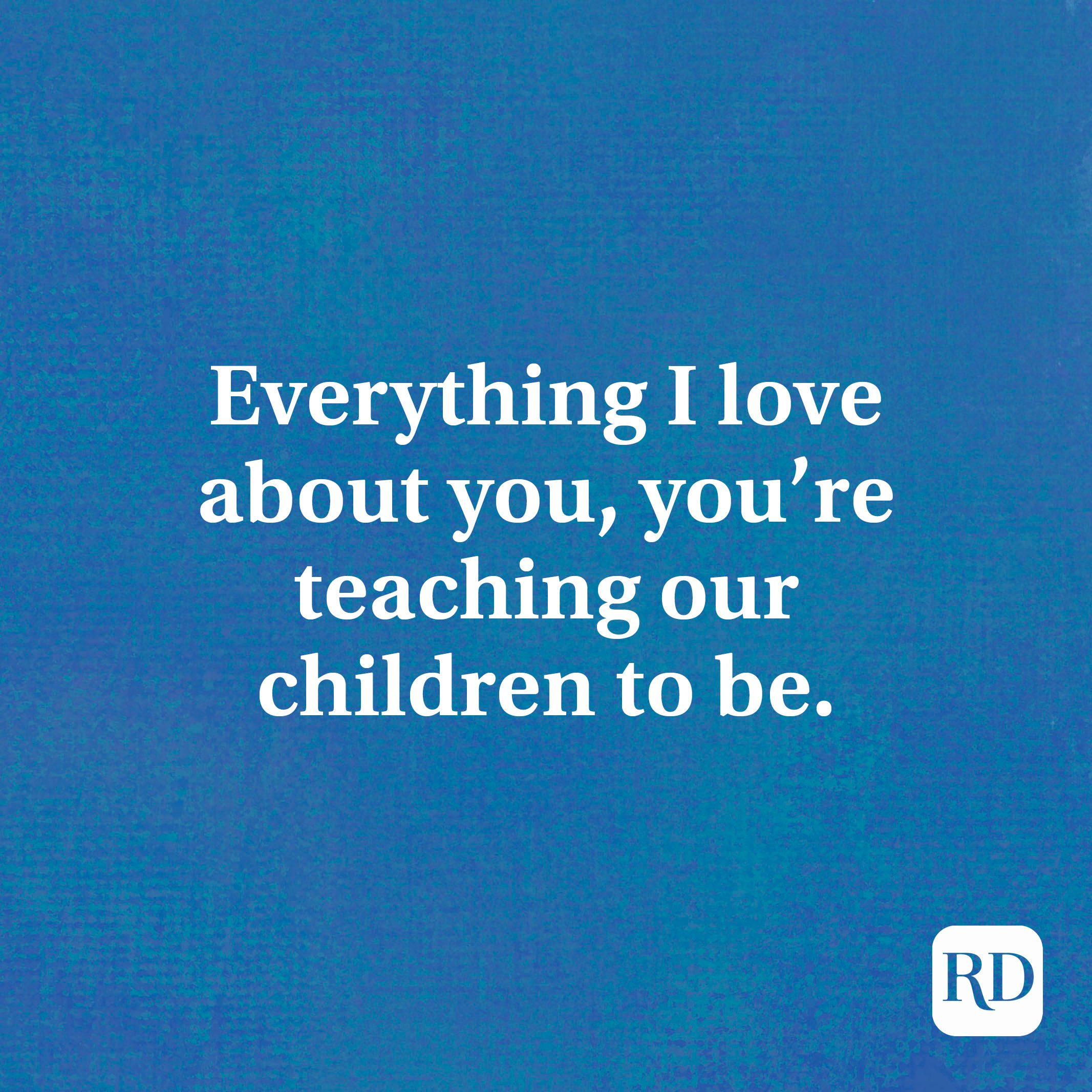 Everything I love about you, you're teaching our children to be.