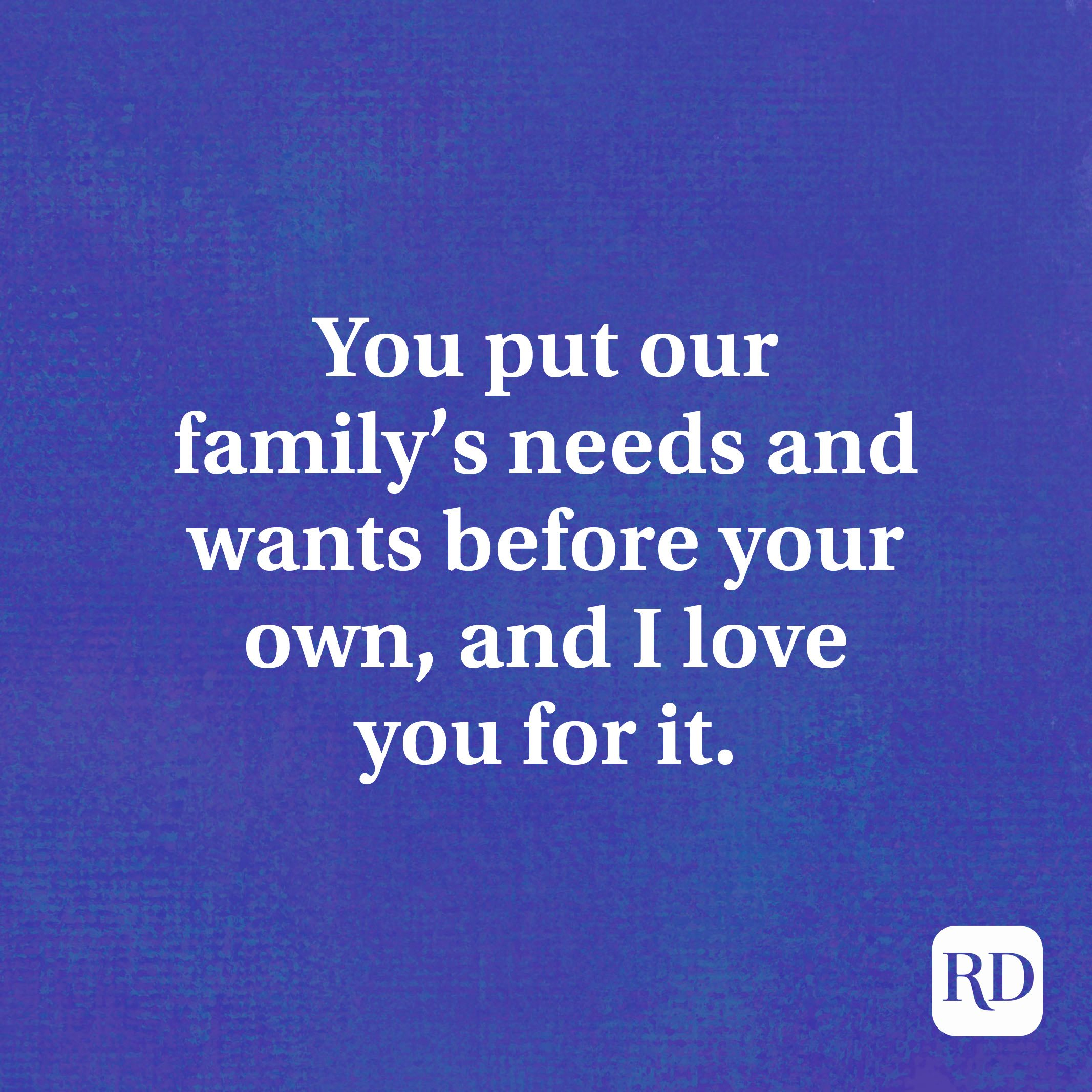 You put our family's needs and wants before your own, and I love you for it.