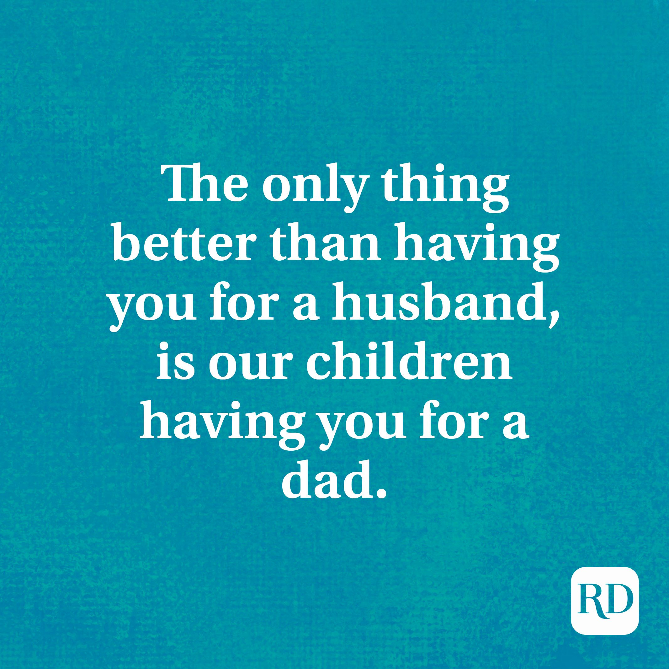The only thing better than having you for a husband, is our children having you for a dad