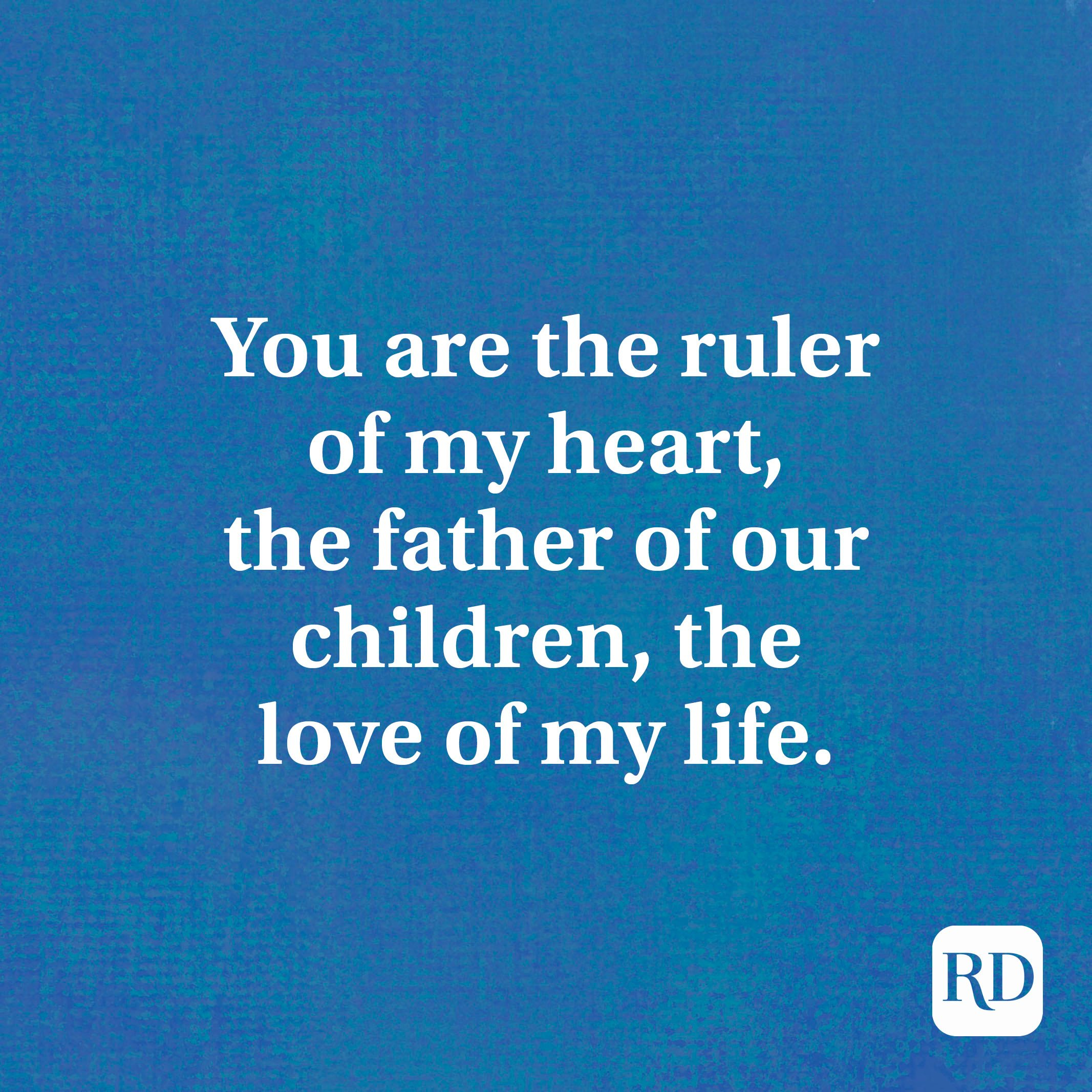 You are the ruler of my heart, the father of our children, the love of my life.
