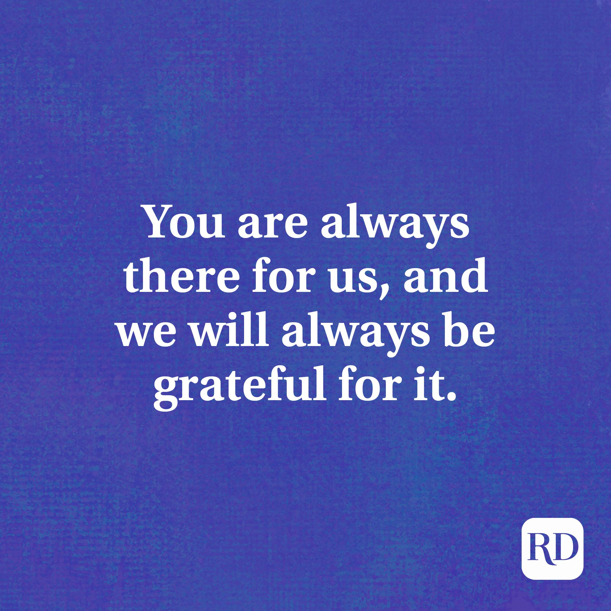 You are always there for us, and we will always be grateful for it.