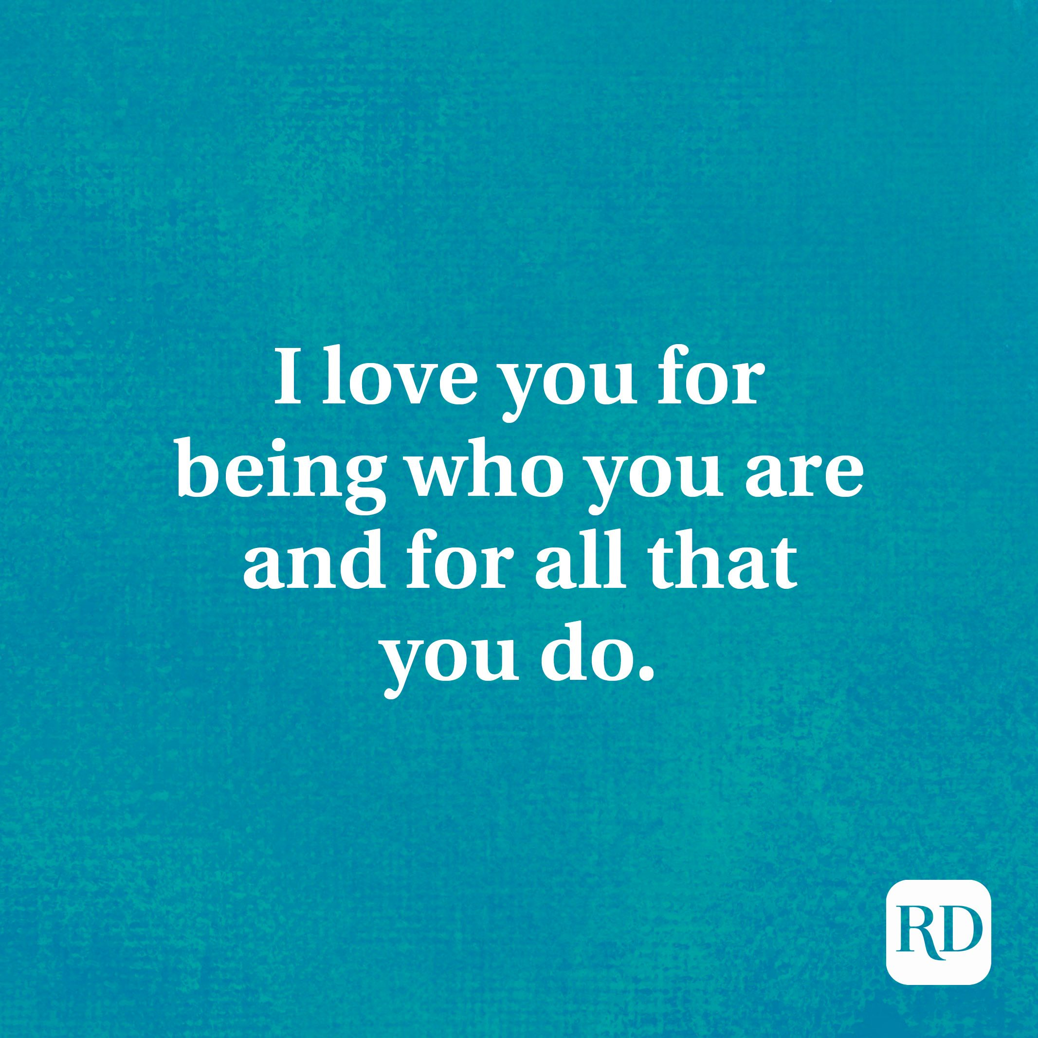 I love you for being who you are and for all that you do.