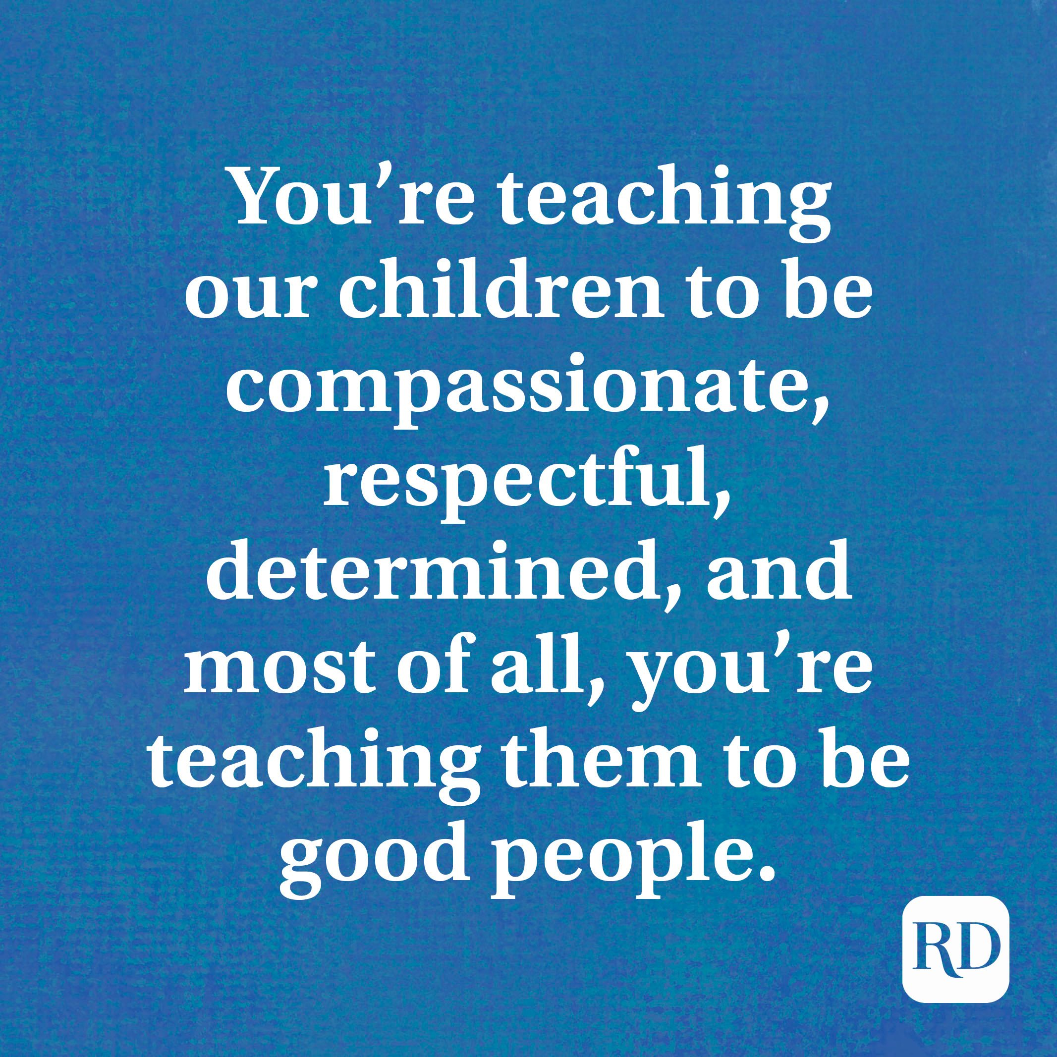 You're teaching our children to be compassionate, respectful, determined, and most of all, you're teaching them to be good people.