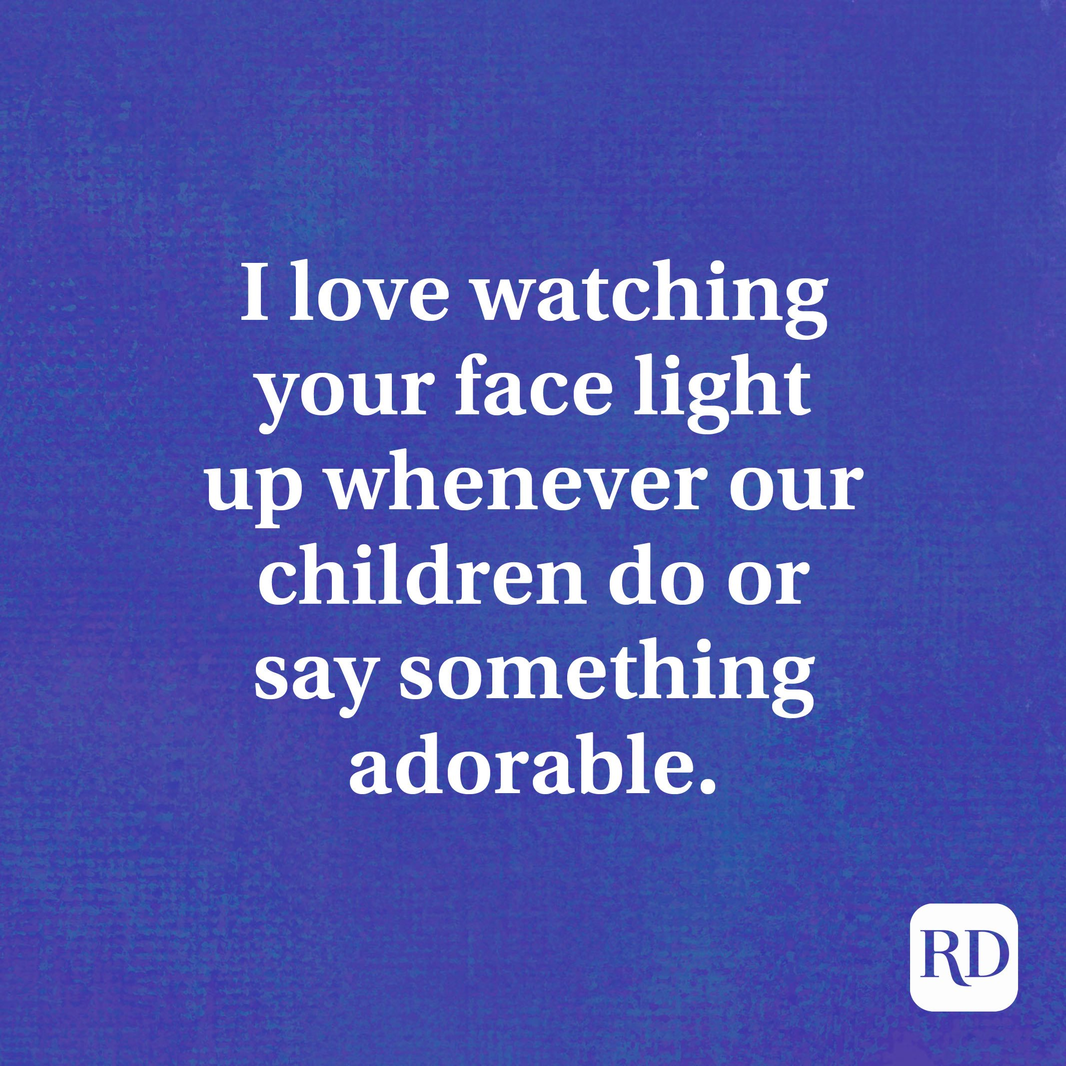 I love watching your face light up whenever our children do or say something adorable.