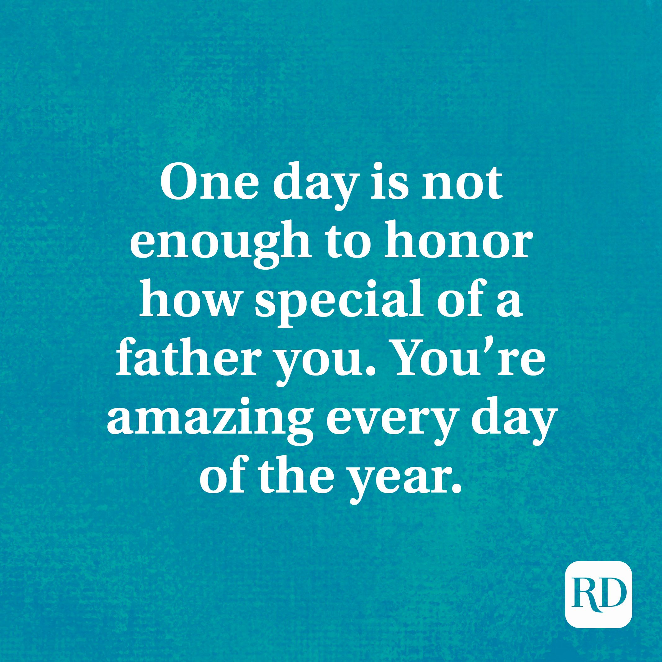 One day is not enough to honor how special of a father you. You're amazing every day of the year.