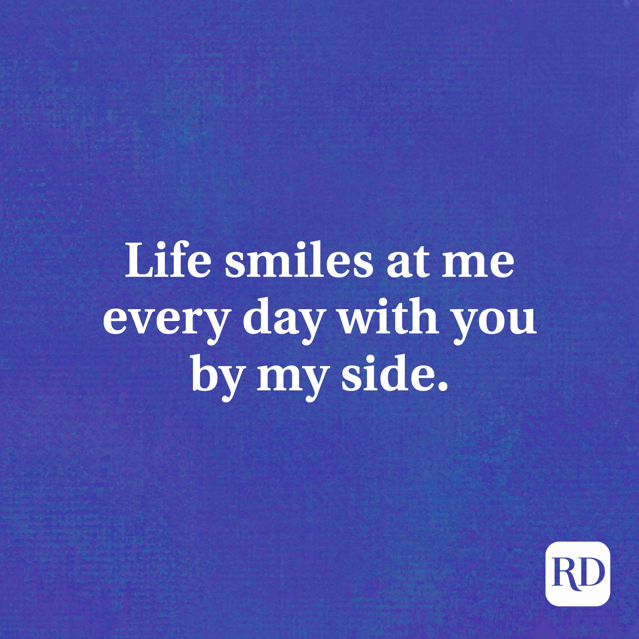 Life smiles at me every day with you by my side.