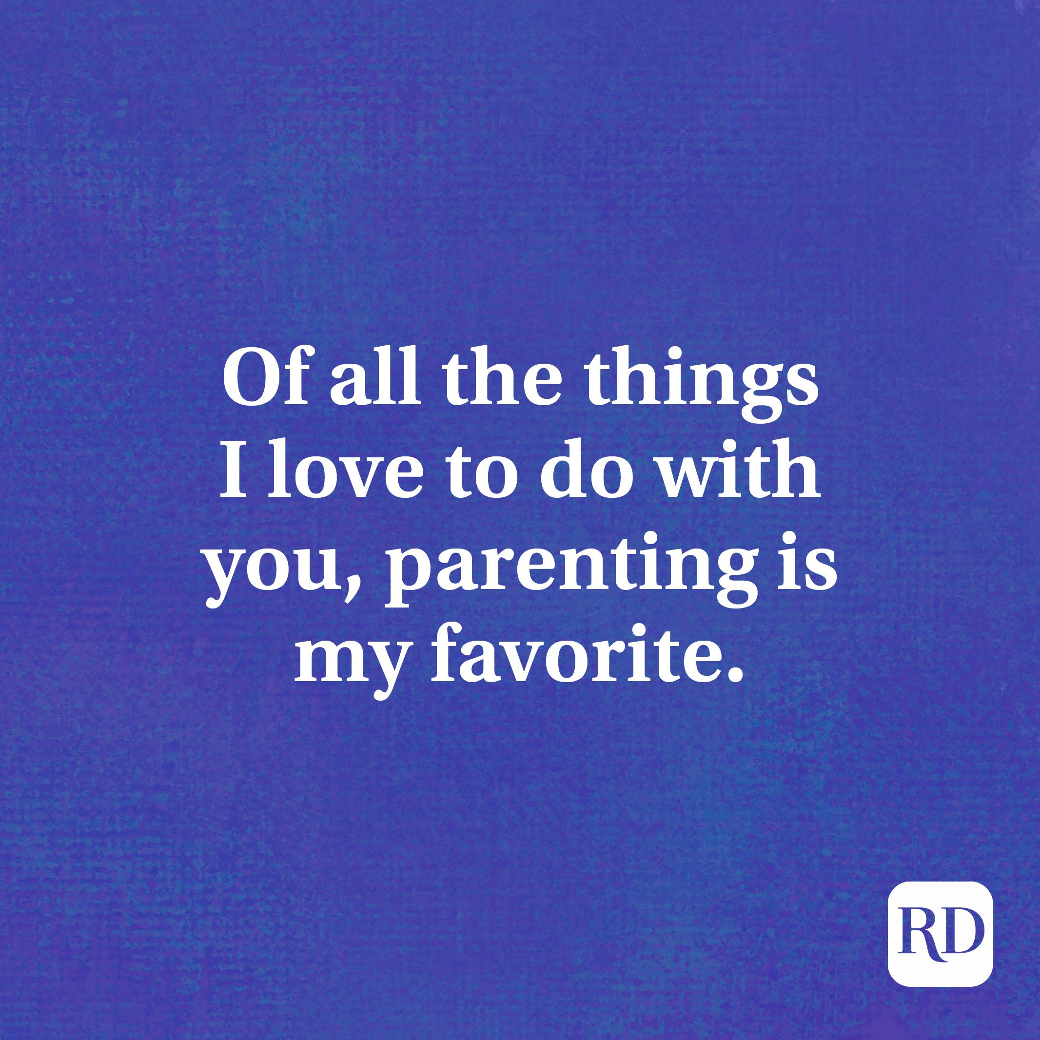 Of all the things I love to do with you, parenting is my favorite.