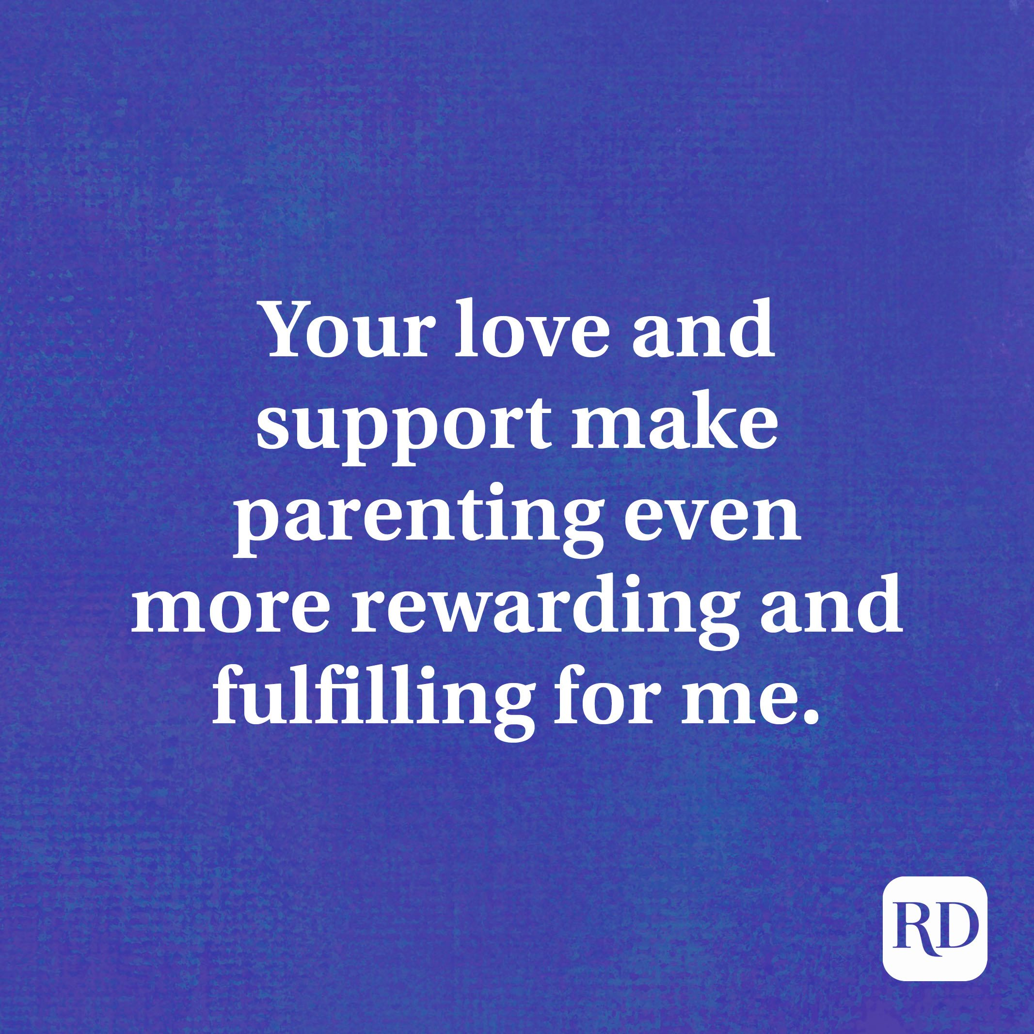 Your love and support make parenting even more rewarding and fulfilling for me.