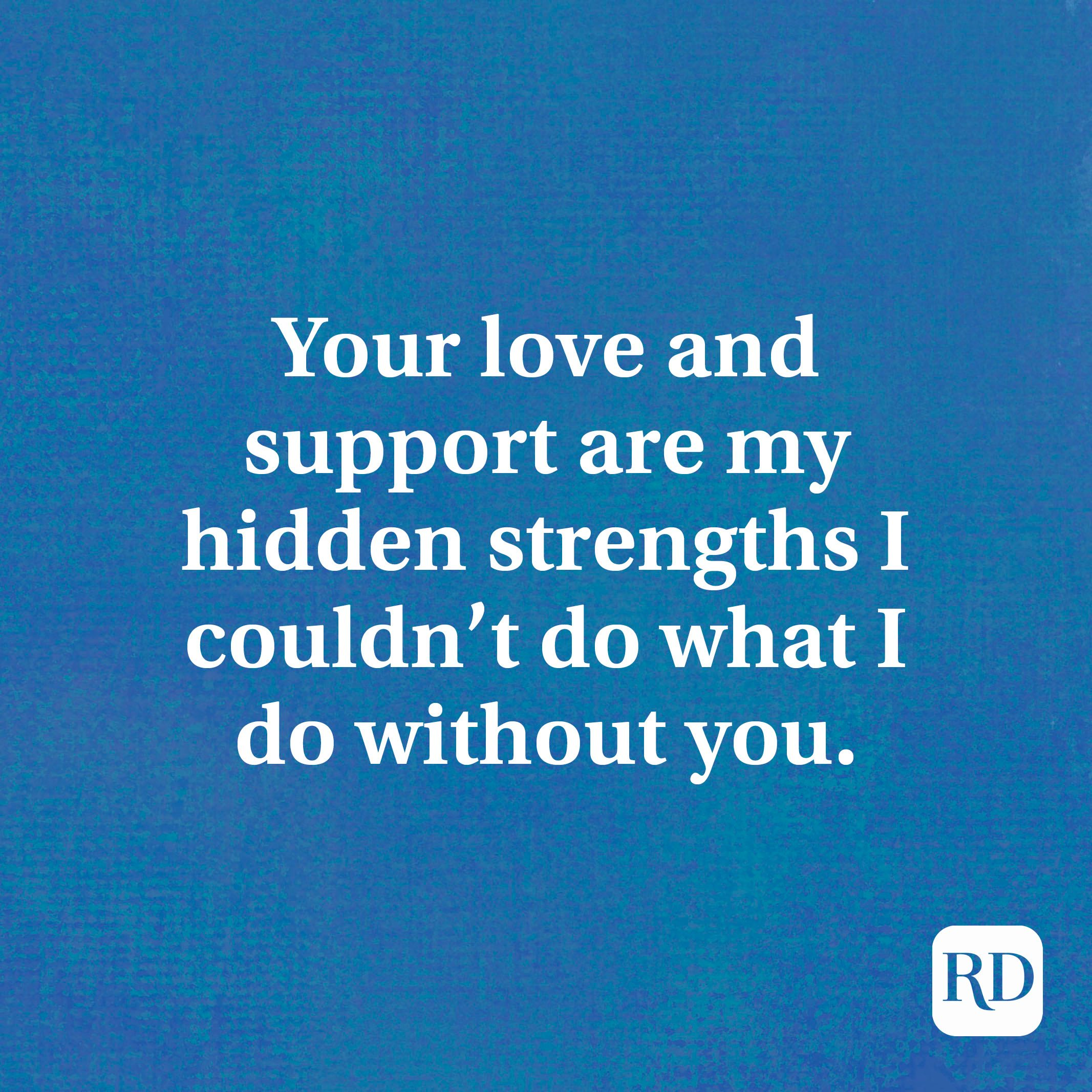 Your love and support are my hidden strengths I couldn't do what I do without you.