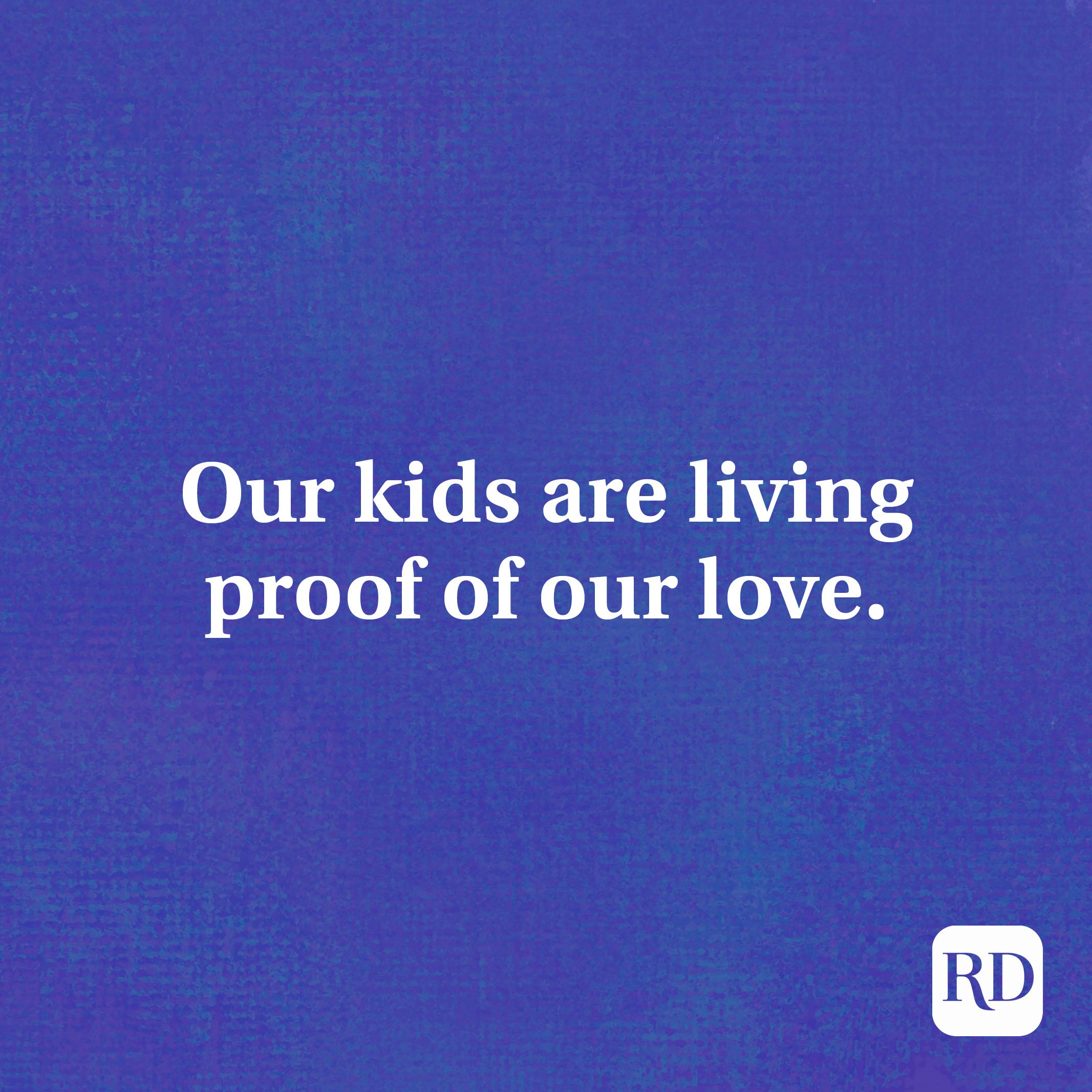Our kids are living proof of our love.