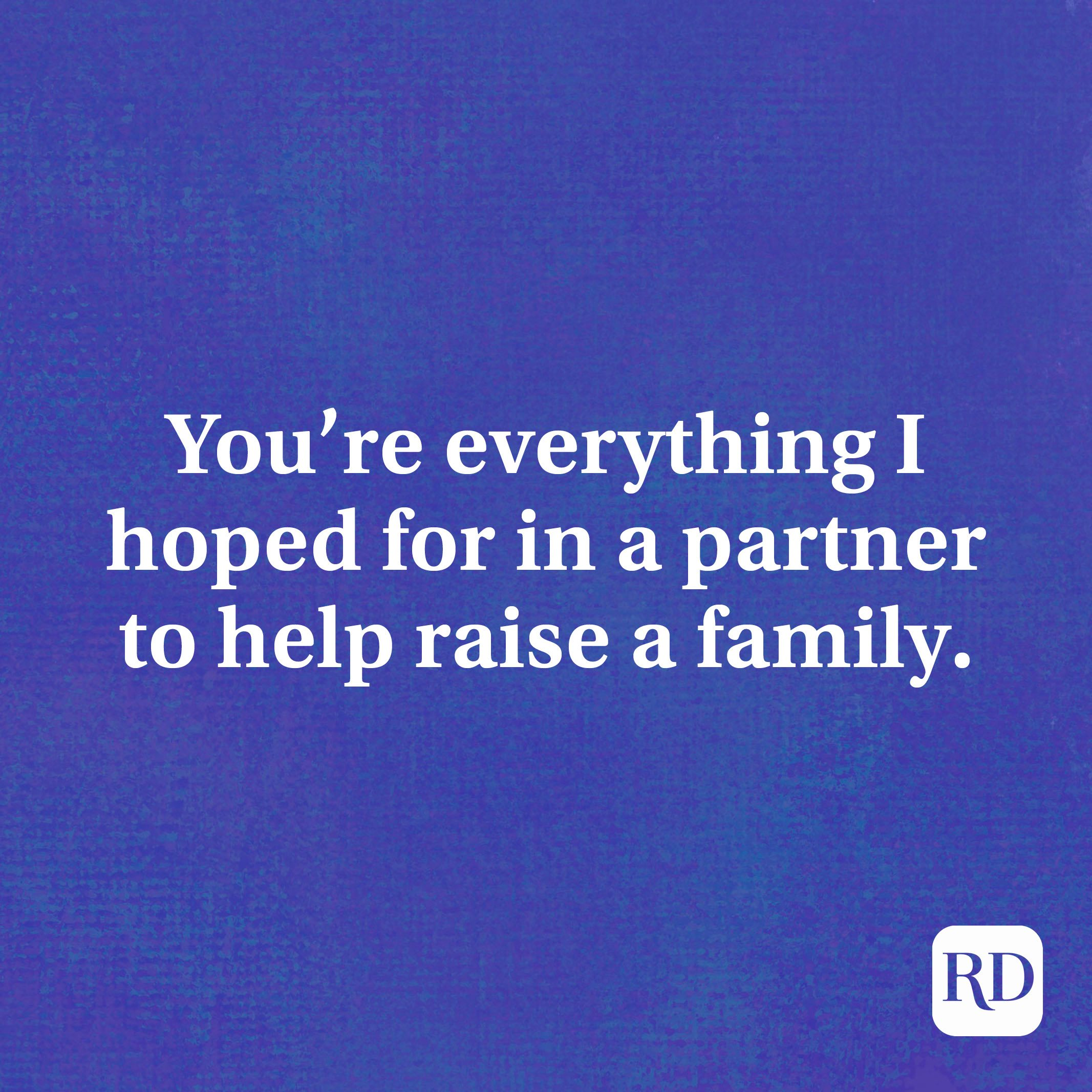You're everything I hoped for in a partner to help raise a family.