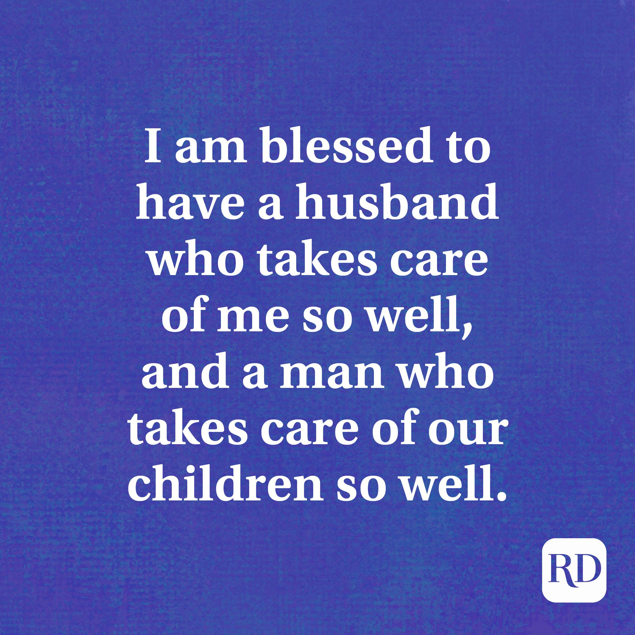 I am blessed to have a husband who takes care of me so well, and a man who takes care of our children so well.
